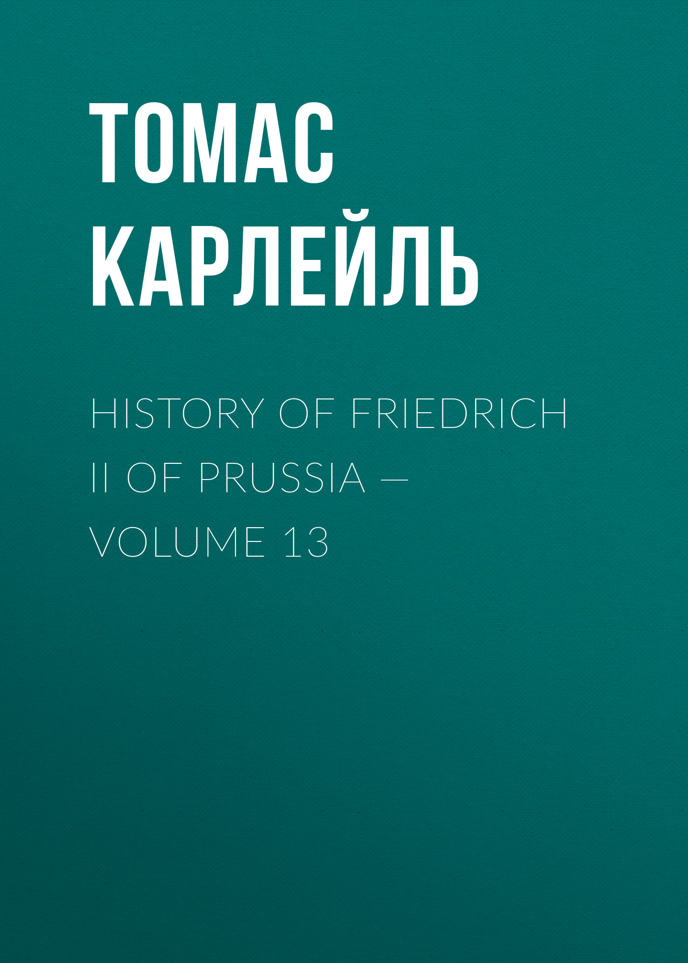 Томас Карлейль History of Friedrich II of Prussia — Volume 13 томас карлейль history of friedrich ii of prussia volume 10