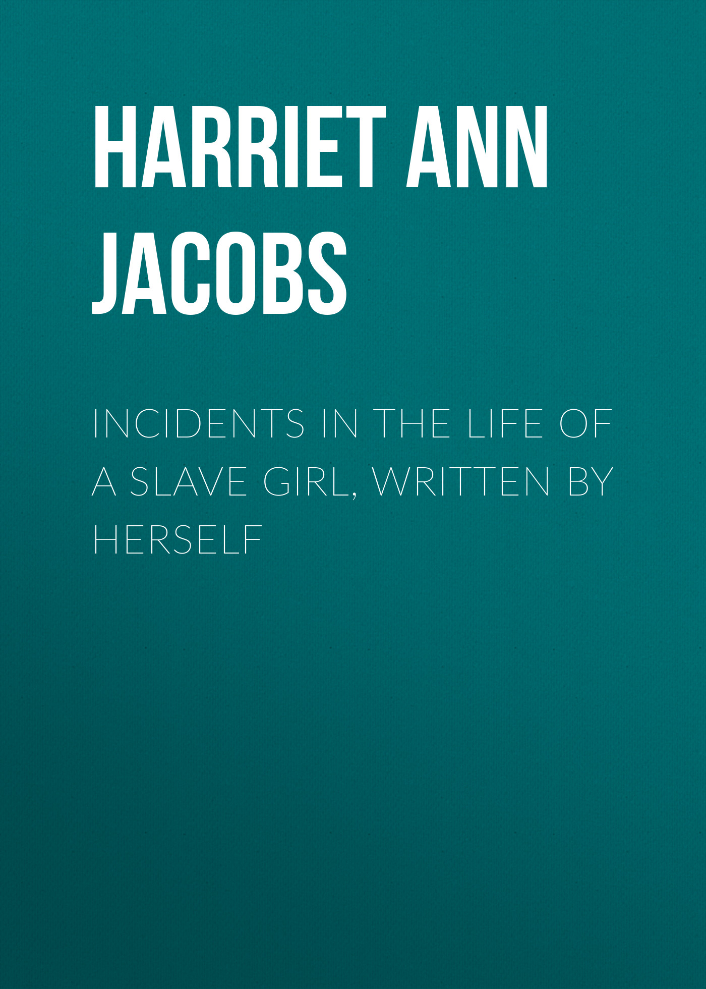 Harriet Ann Jacobs Incidents in the Life of a Slave Girl, Written by Herself sally bayley girl with dove a life built by books