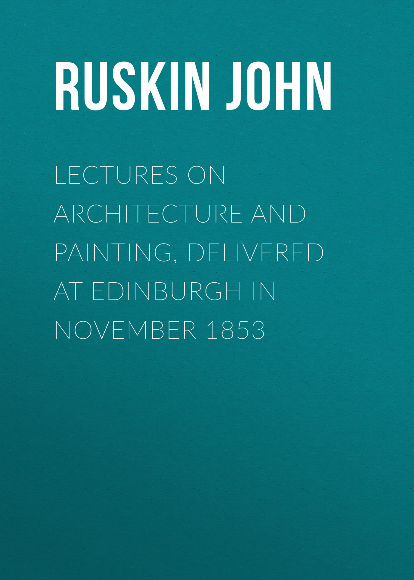 Ruskin John Lectures on Architecture and Painting, Delivered at Edinburgh in November 1853