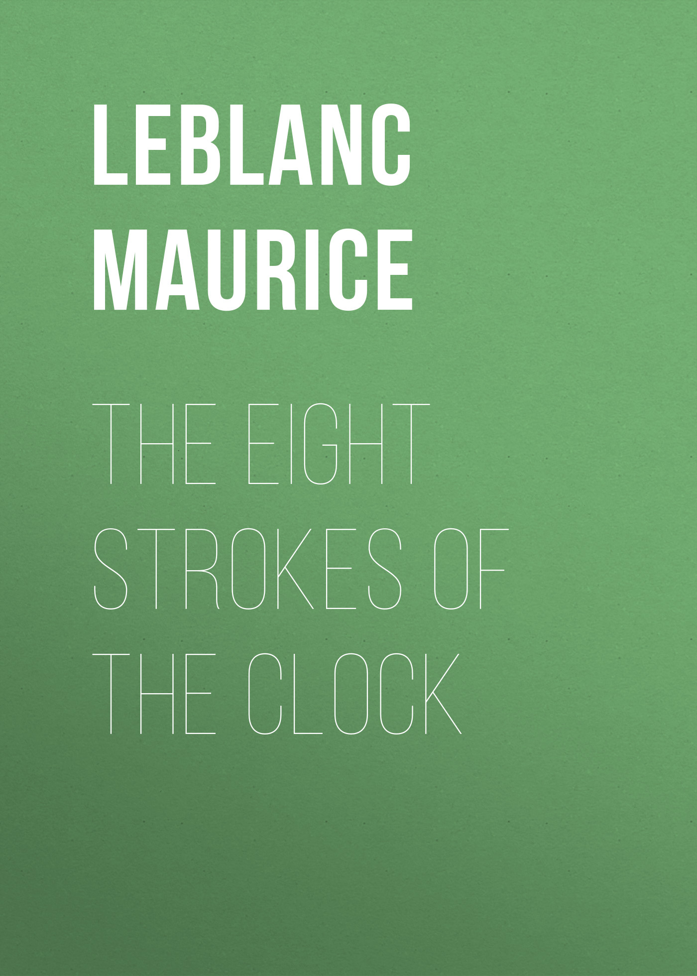 Leblanc Maurice The Eight Strokes of the Clock leblanc maurice the confessions of arsène lupin