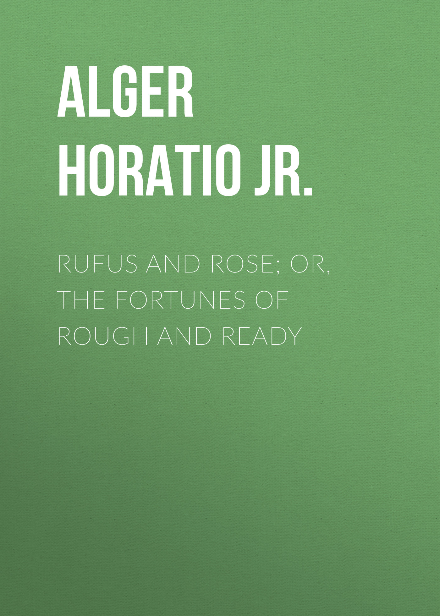 Alger Horatio Jr. Rufus and Rose; Or, The Fortunes of Rough and Ready alger horatio jr rough and ready