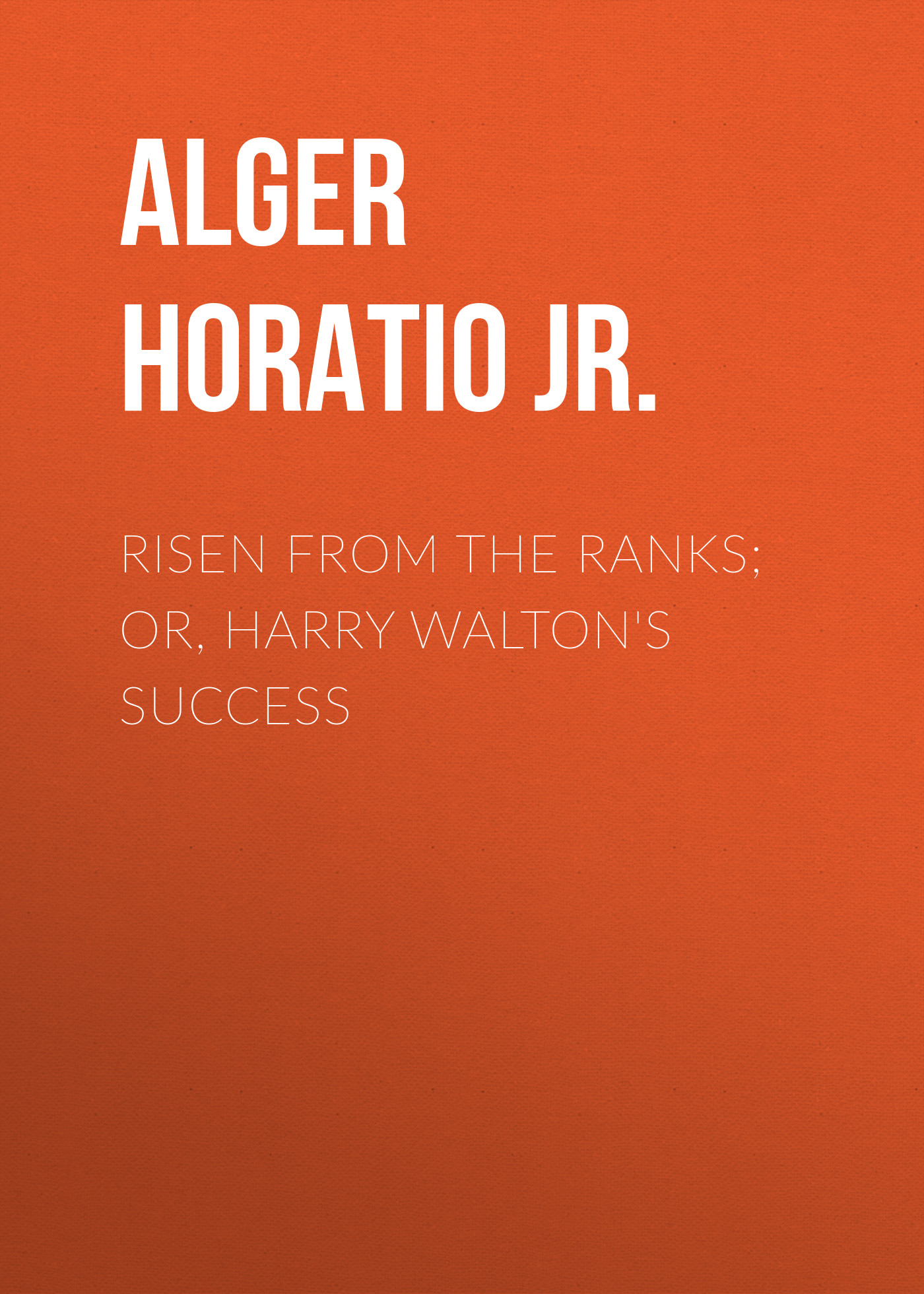 Alger Horatio Jr. Risen from the Ranks; Or, Harry Walton's Success alger horatio jr risen from the ranks or harry walton s success