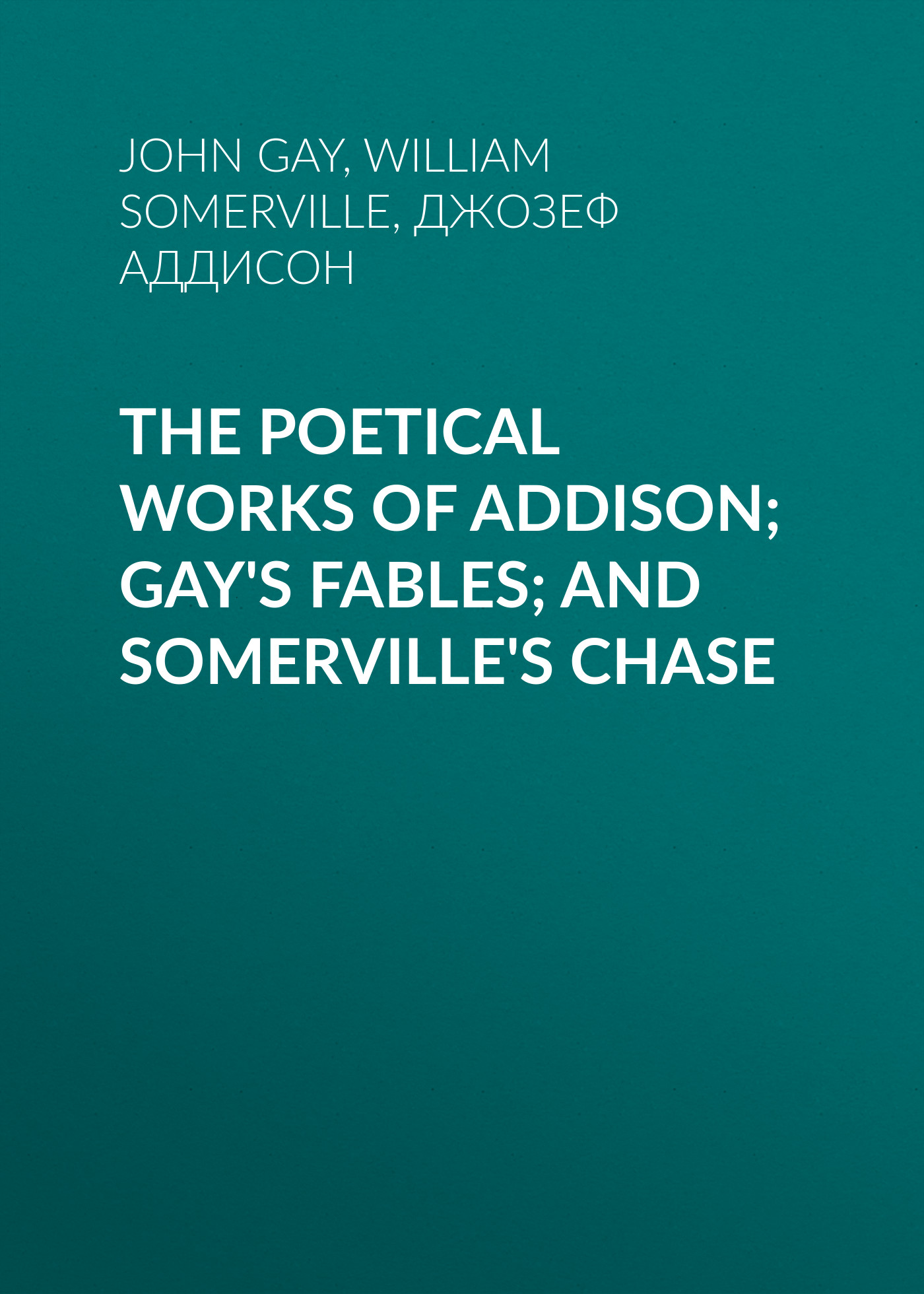 Джозеф Аддисон The Poetical Works of Addison; Gay's Fables; and Somerville's Chase fables volume 5 the mean seasons
