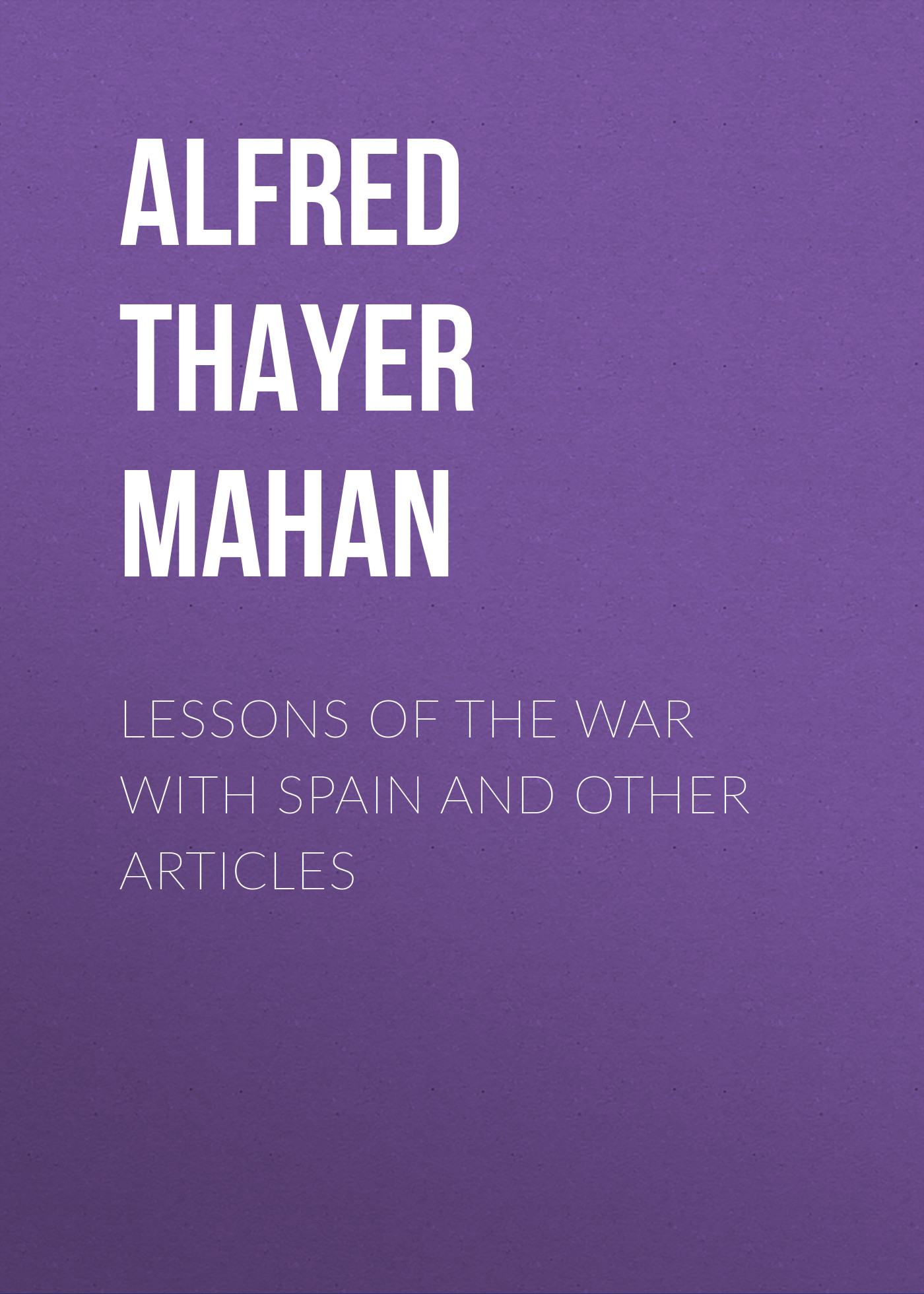 Alfred Thayer Mahan Lessons of the war with Spain and other articles alfred thayer mahan from sail to steam recollections of naval life
