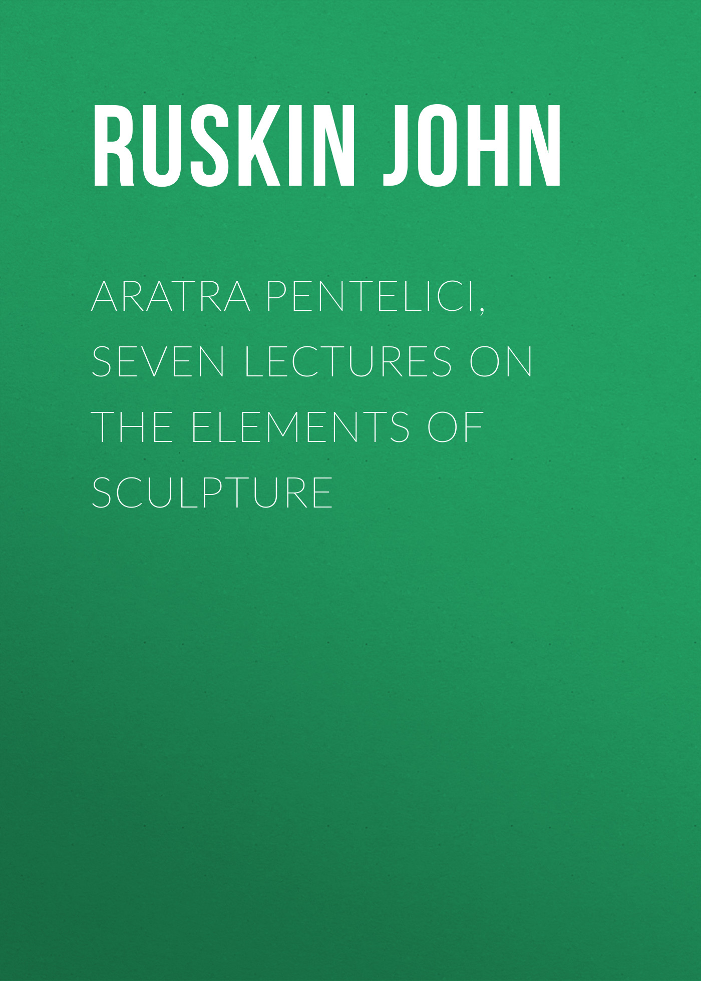 купить Ruskin John Aratra Pentelici, Seven Lectures on the Elements of Sculpture по цене 0 рублей