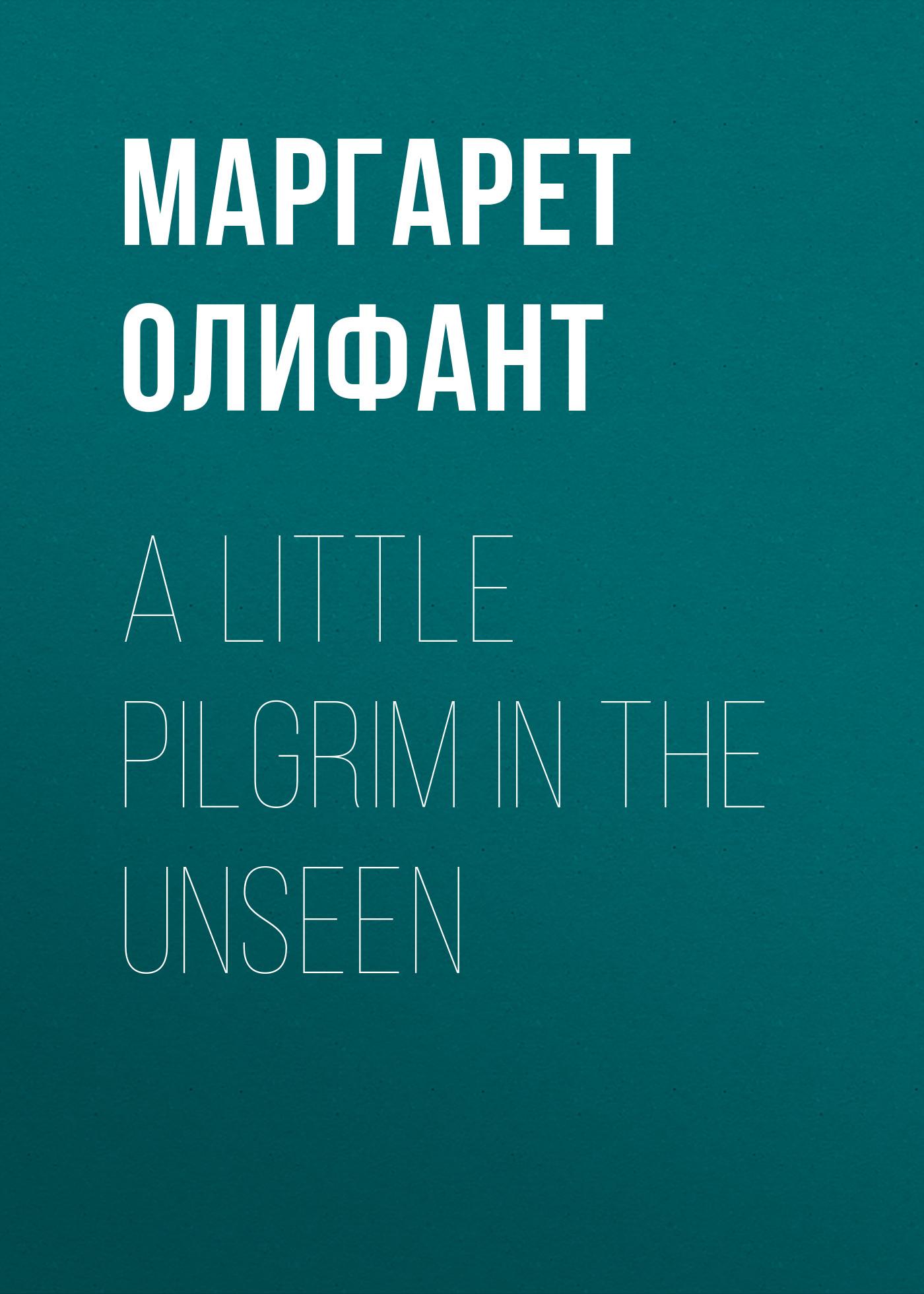 Маргарет Олифант A Little Pilgrim in the Unseen jacobsen r the unseen