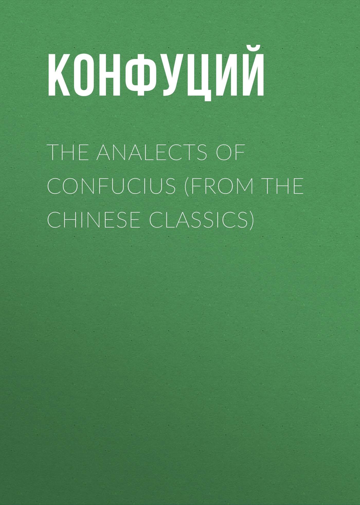 Конфуций The Analects of Confucius (from the Chinese Classics) confucius confucius the great learning