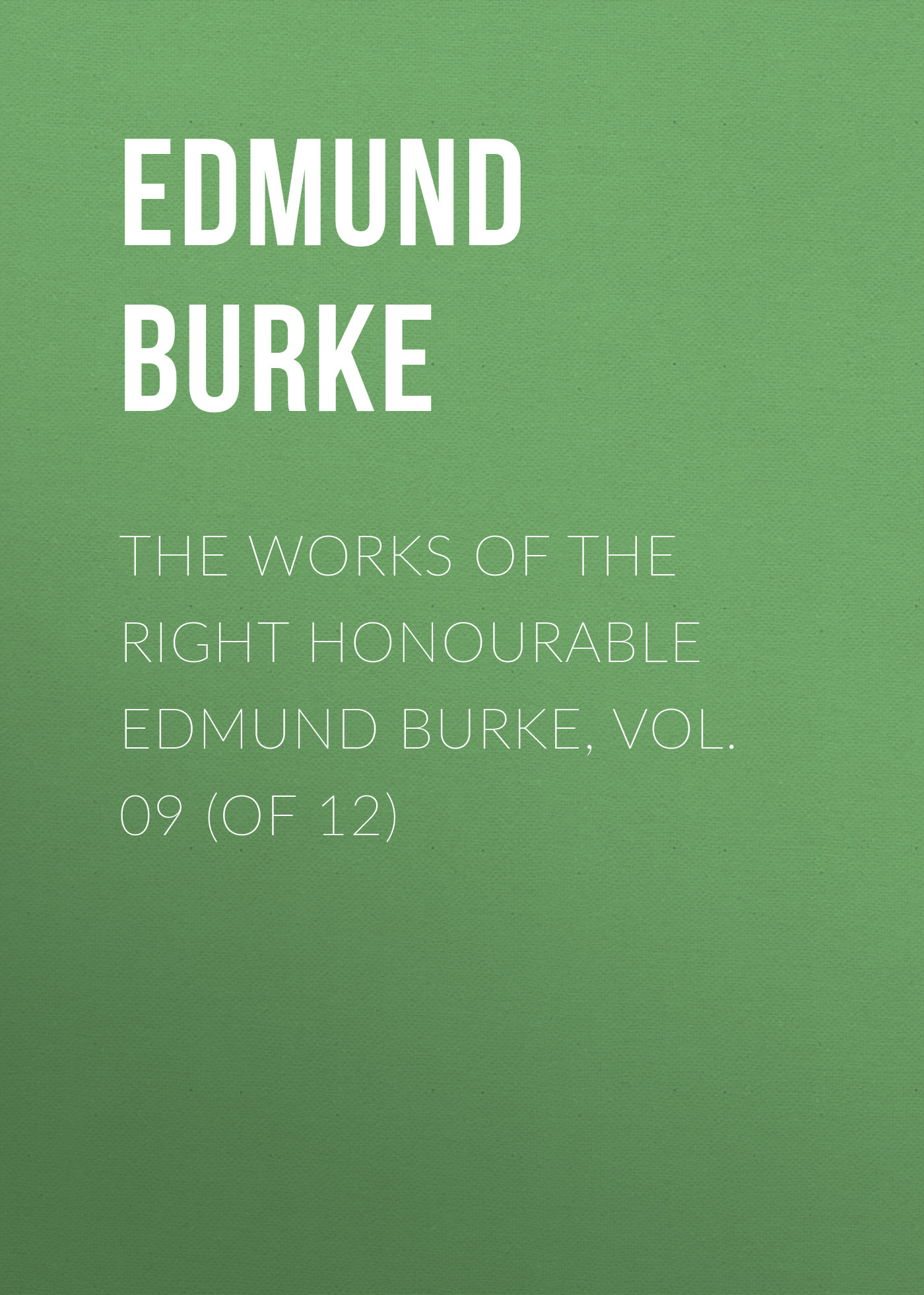 Edmund Burke The Works of the Right Honourable Edmund Burke, Vol. 09 (of 12) edmund burke the works of the right honourable edmund burke vol 02 of 12