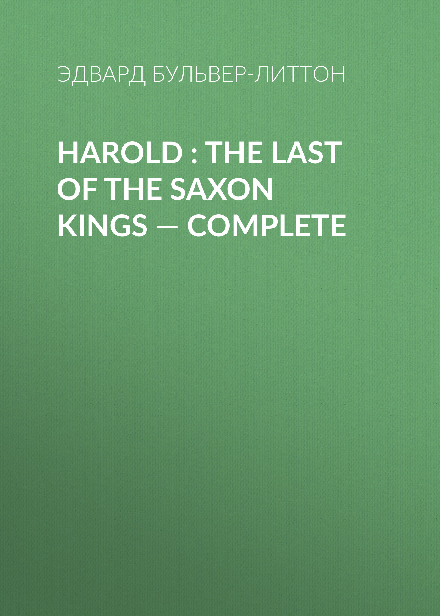 Эдвард Бульвер-Литтон Harold : the Last of the Saxon Kings — Complete эдвард бульвер литтон harold the last of the saxon kings volume 10