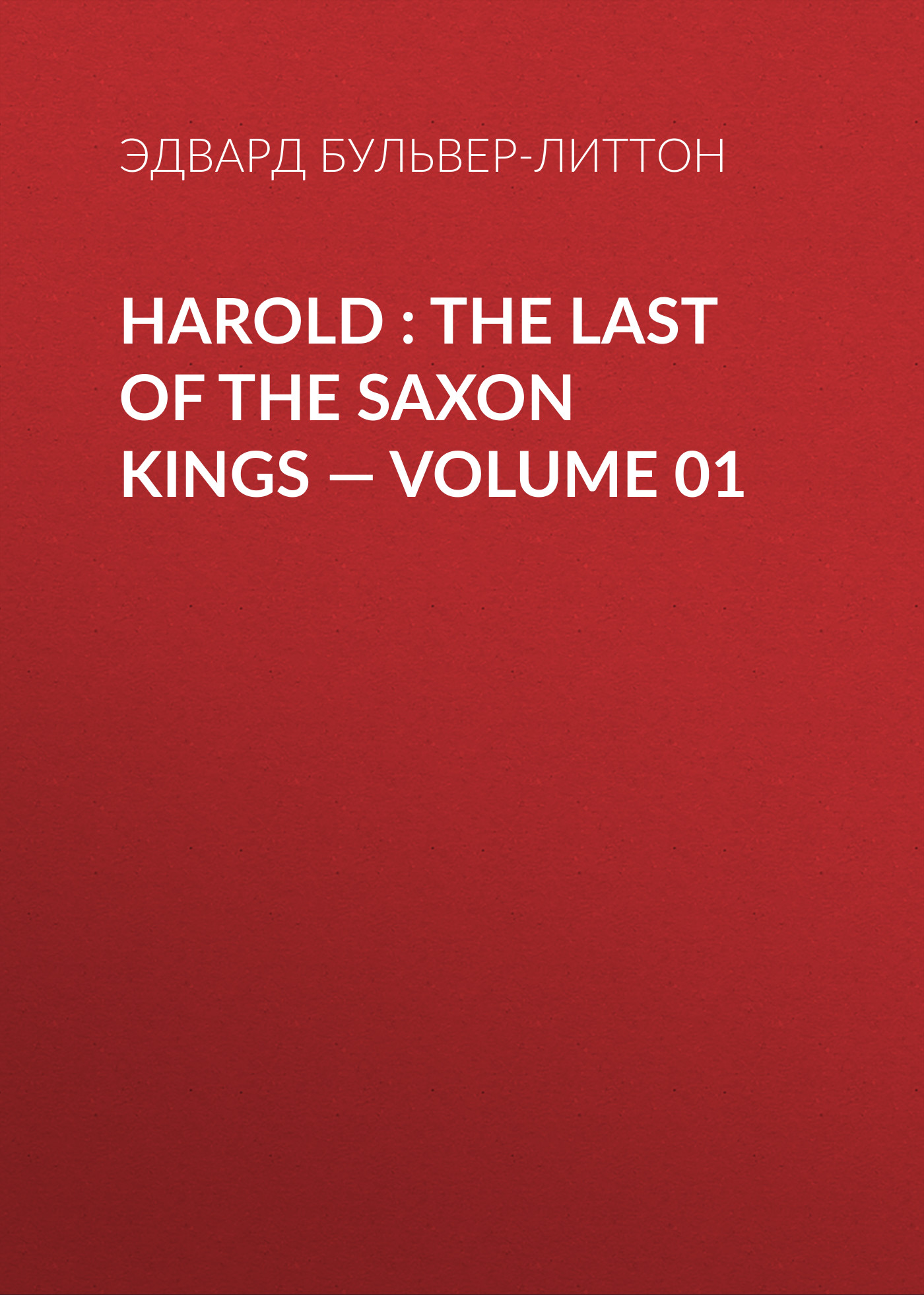 Эдвард Бульвер-Литтон Harold : the Last of the Saxon Kings — Volume 01 эдвард бульвер литтон harold the last of the saxon kings volume 10