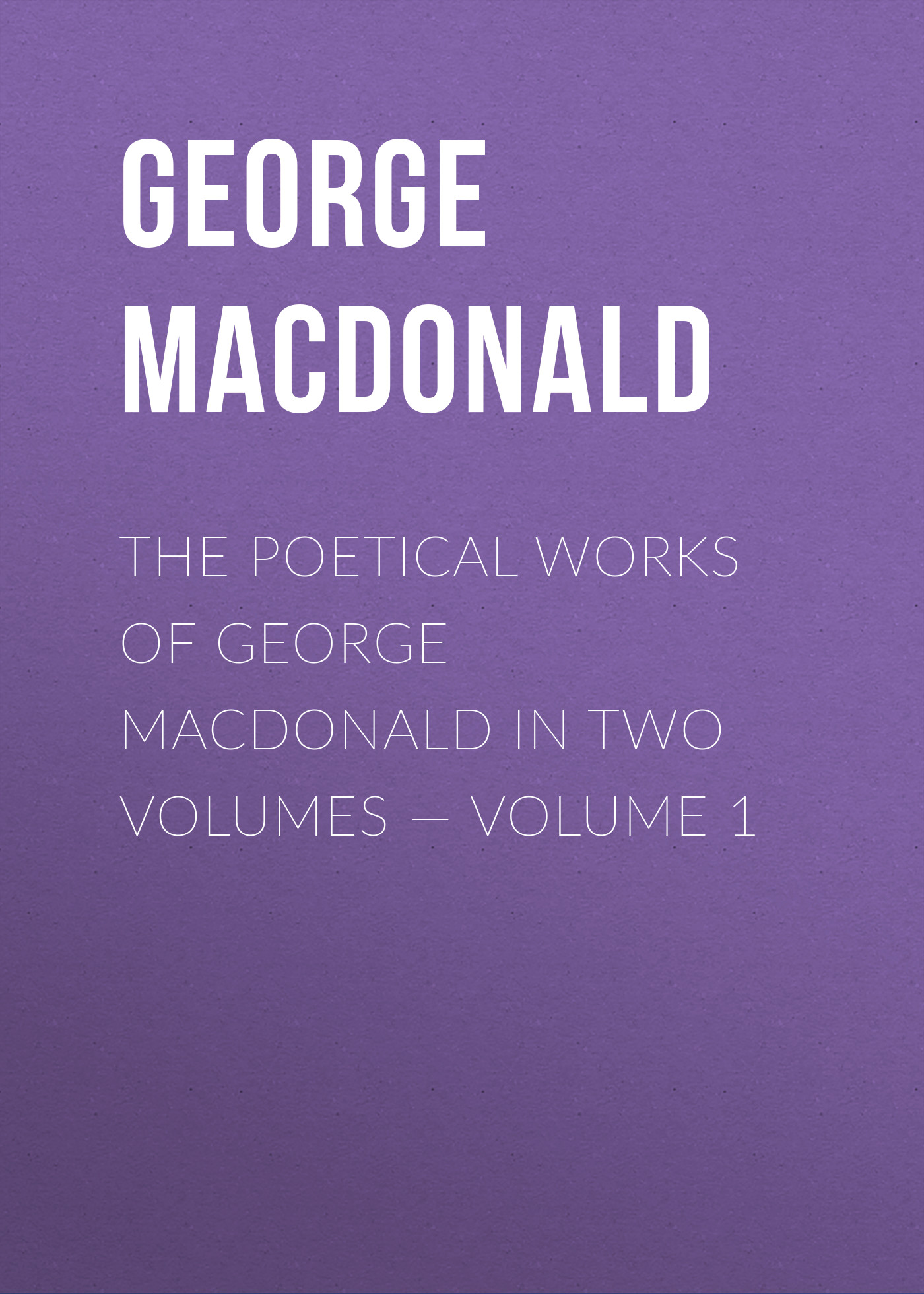 George MacDonald The poetical works of George MacDonald in two volumes — Volume 1 george macdonald the poetical works of george macdonald in two volumes volume 1