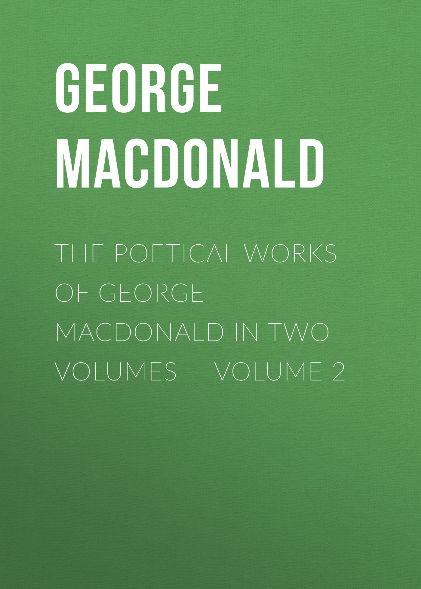 George MacDonald The poetical works of George MacDonald in two volumes — Volume 2 george macdonald the poetical works of george macdonald in two volumes volume 1