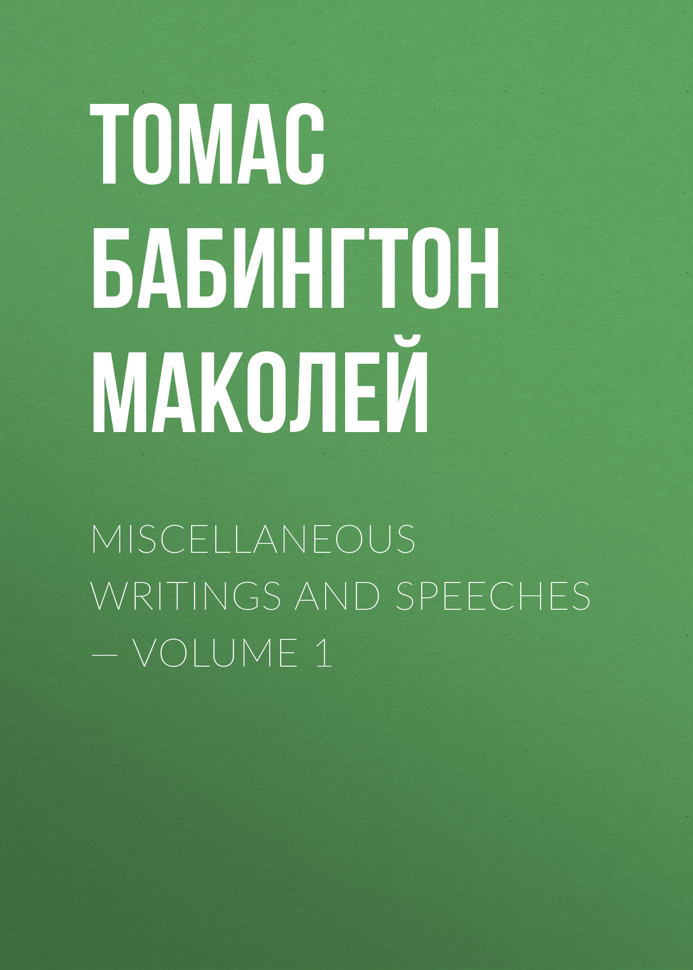 Фото - Томас Бабингтон Маколей Miscellaneous Writings and Speeches — Volume 1 mackenzie robert shelton miscellaneous writings of the late dr maginn volume 3