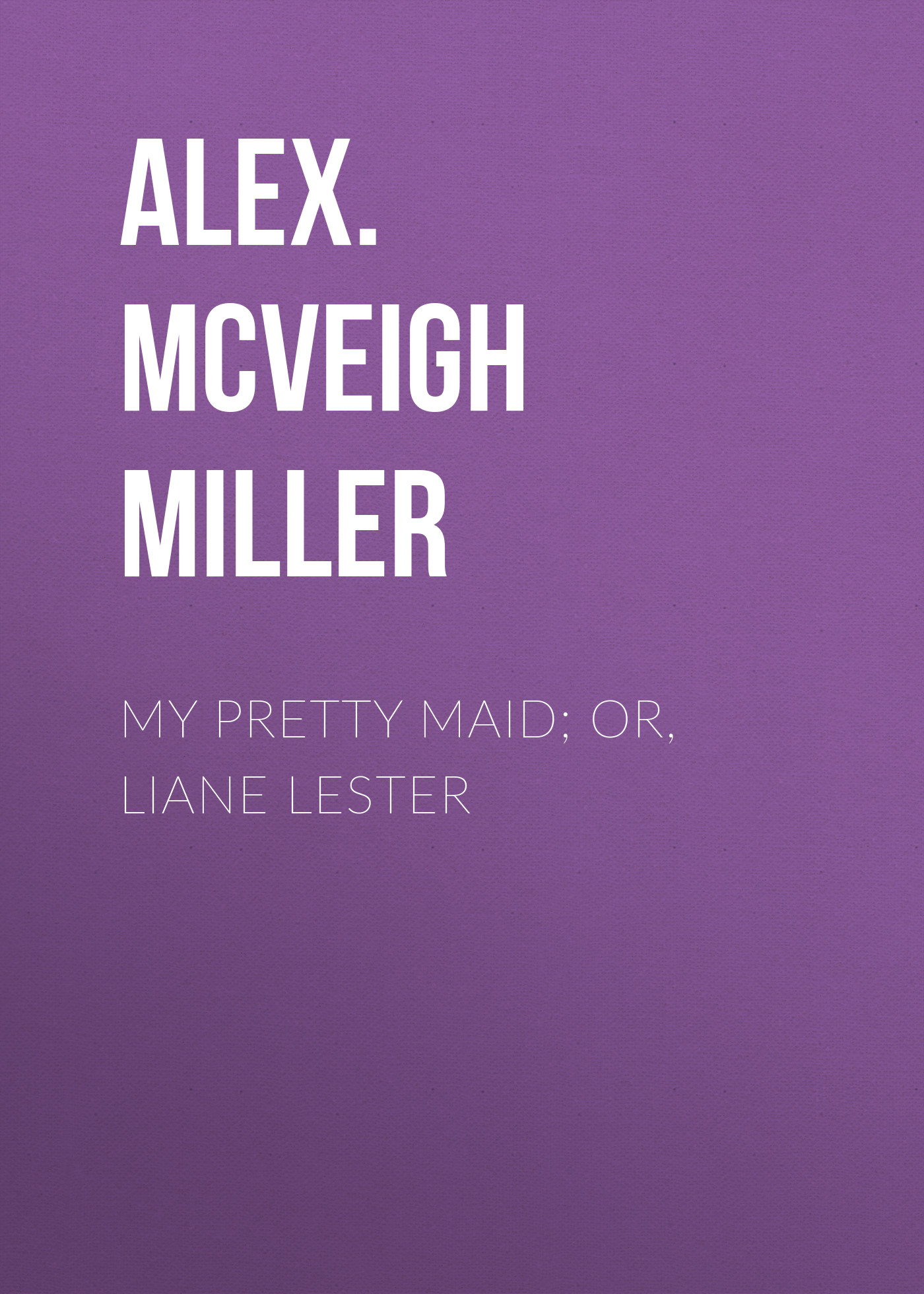 Alex. McVeigh Miller My Pretty Maid; or, Liane Lester alex alex мозаика little hands my pretty mosaic прелесть 5 картинок