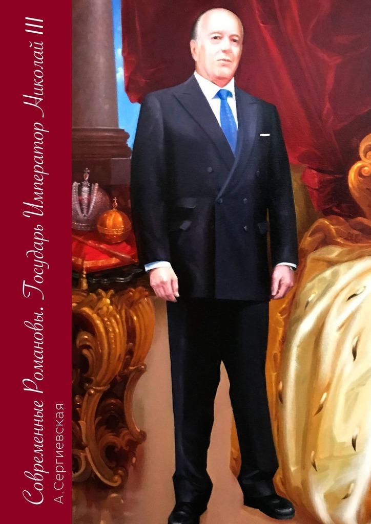 А. С. Сергиевская Современные Романовы. Государь Император Николай III романовы государь император николай iii