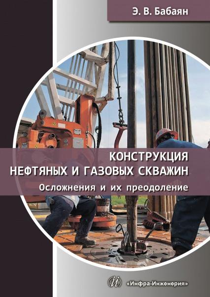 Э. В. Бабаян Конструкция нефтяных и газовых скважин. Осложнения и их преодоление цены онлайн