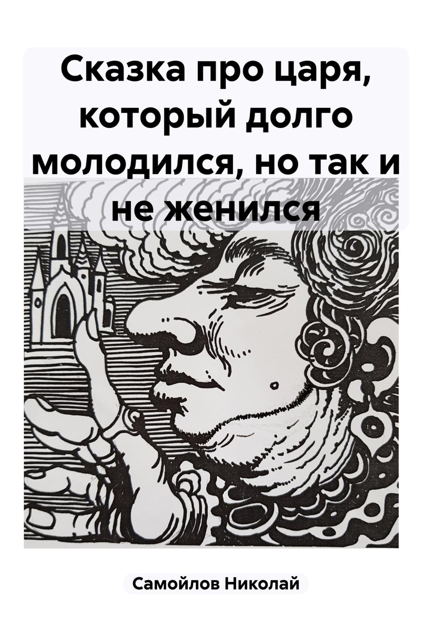 Николай Николаевич Самойлов История про царя, который суетился зря, долго молодился, но так и не женился
