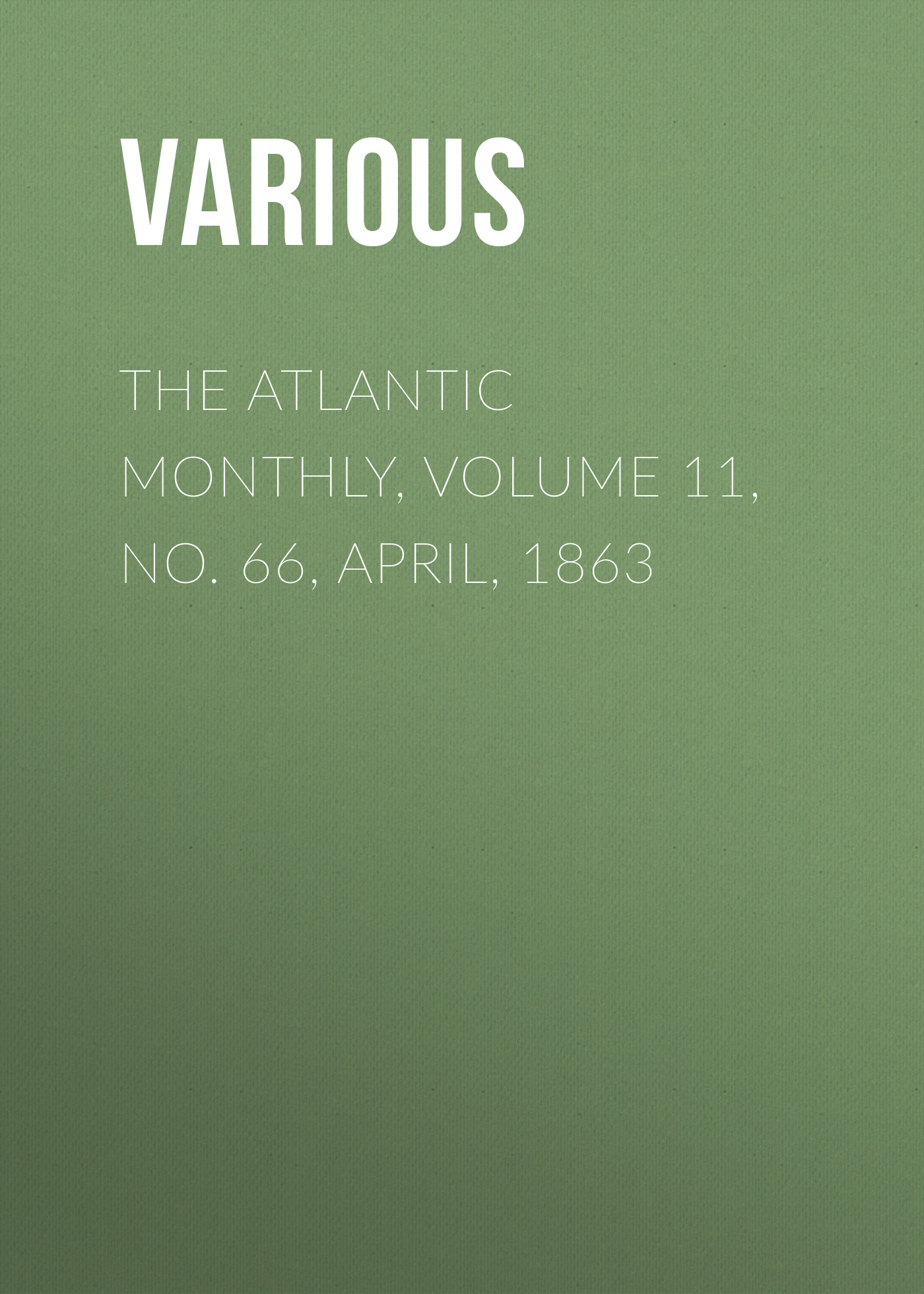 Various The Atlantic Monthly, Volume 11, No. 66, April, 1863 various the atlantic monthly volume 11 no 63 january 1863