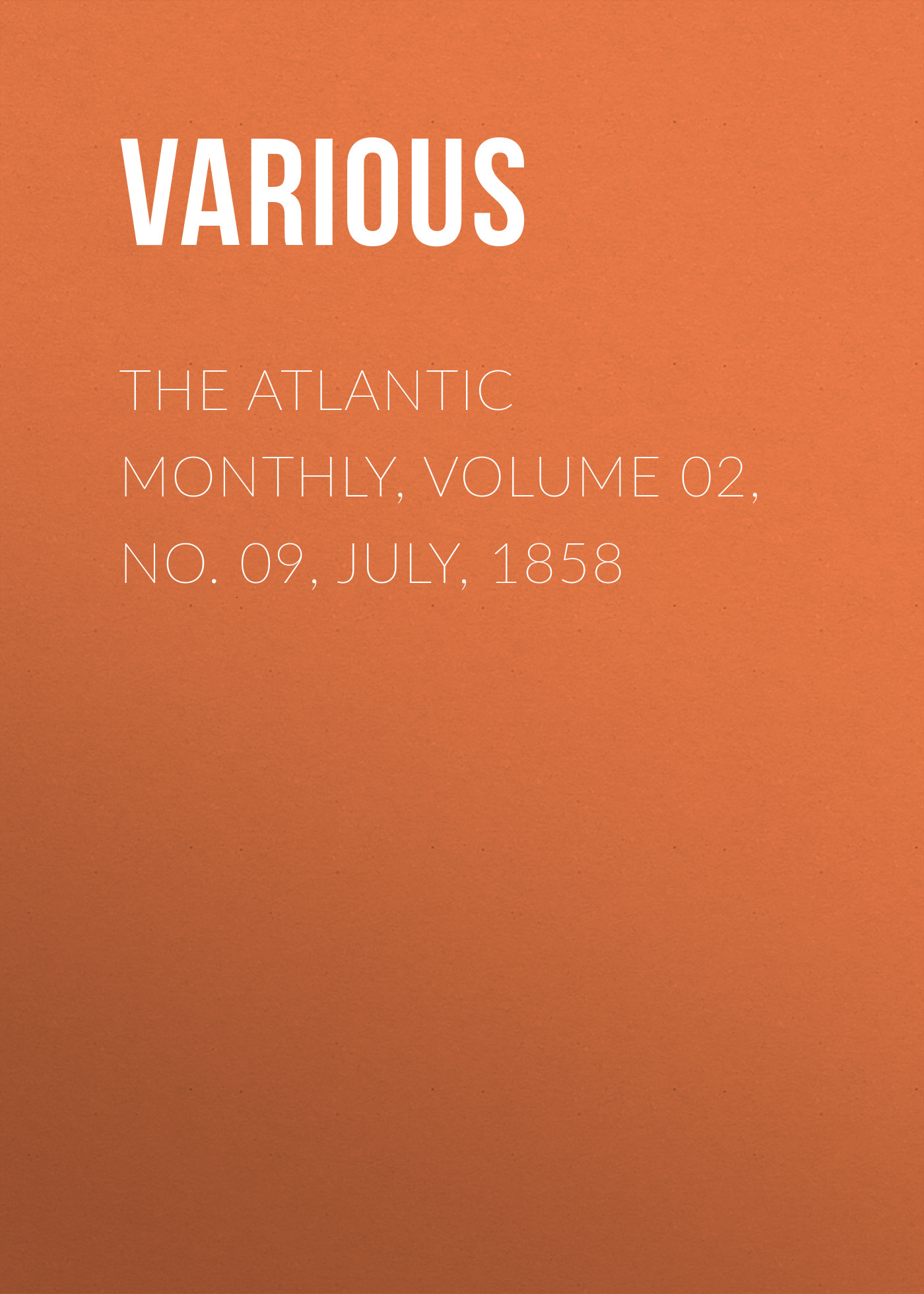 Various The Atlantic Monthly, Volume 02, No. 09, July, 1858 various the atlantic monthly volume 02 no 10 august 1858