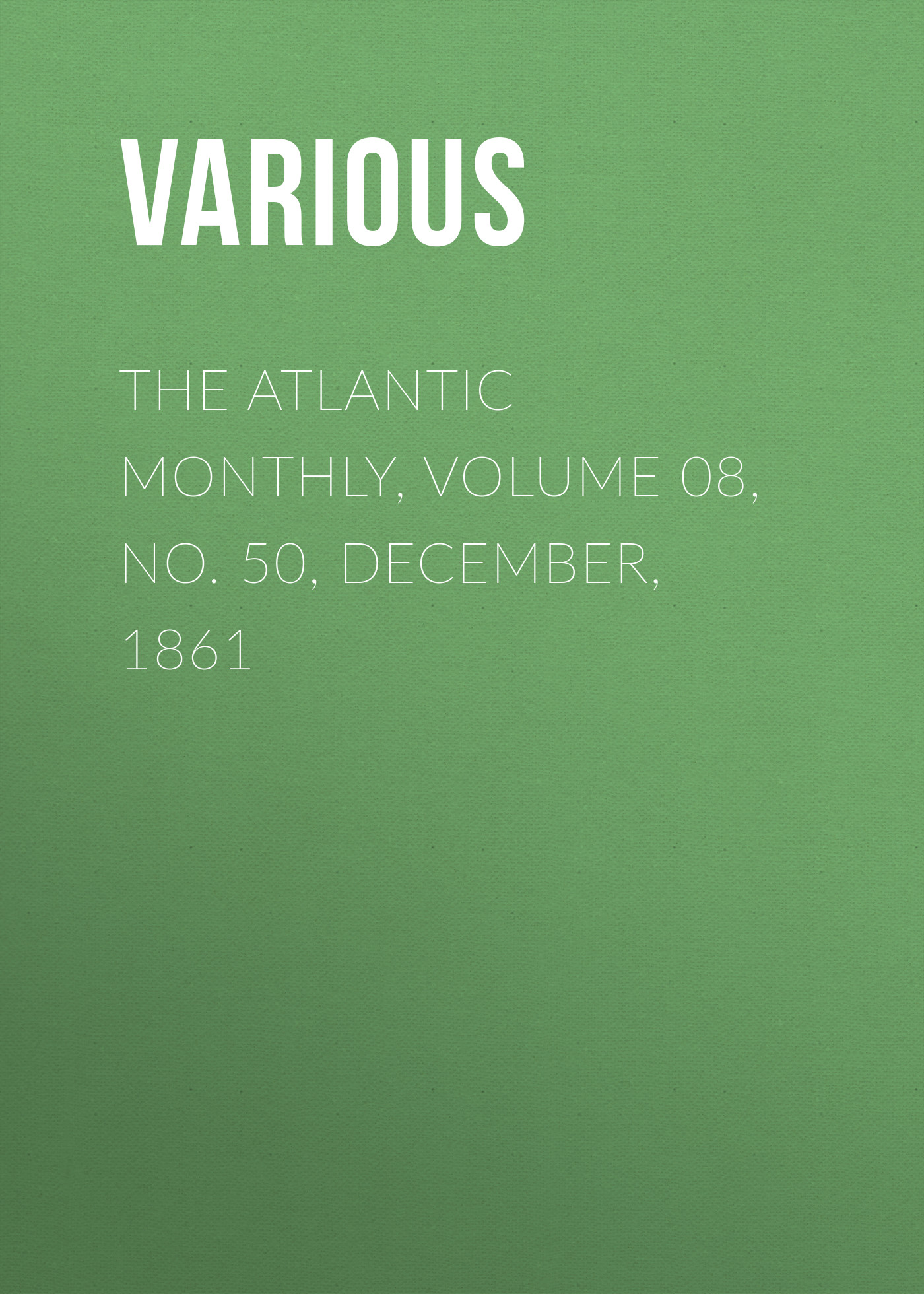 Various The Atlantic Monthly, Volume 08, No. 50, December, 1861 various the atlantic monthly volume 10 no 62 december 1862
