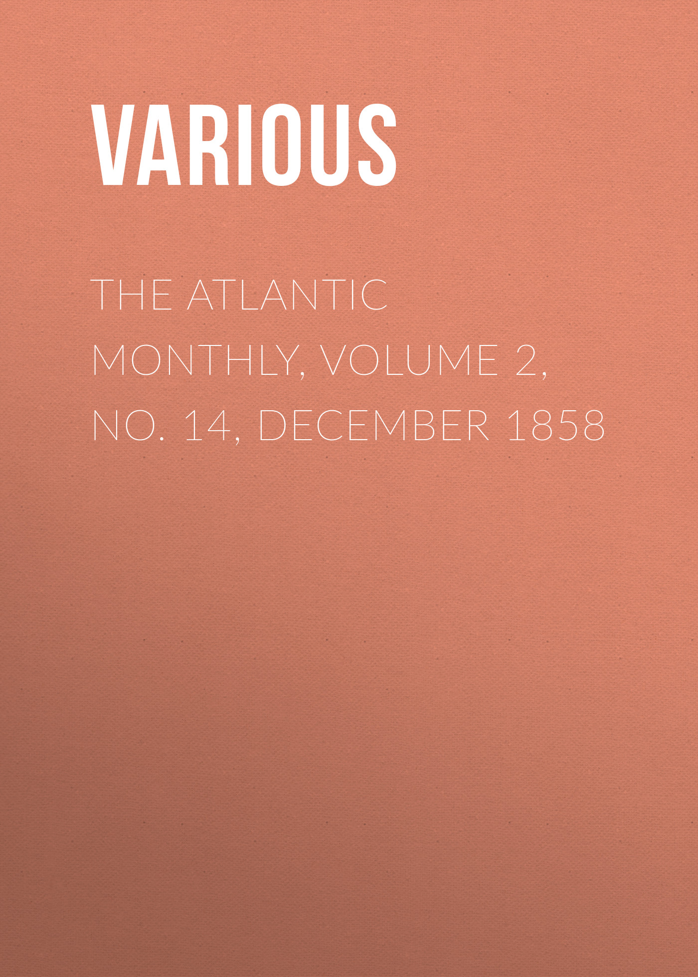 Various The Atlantic Monthly, Volume 2, No. 14, December 1858 various the atlantic monthly volume 02 no 10 august 1858