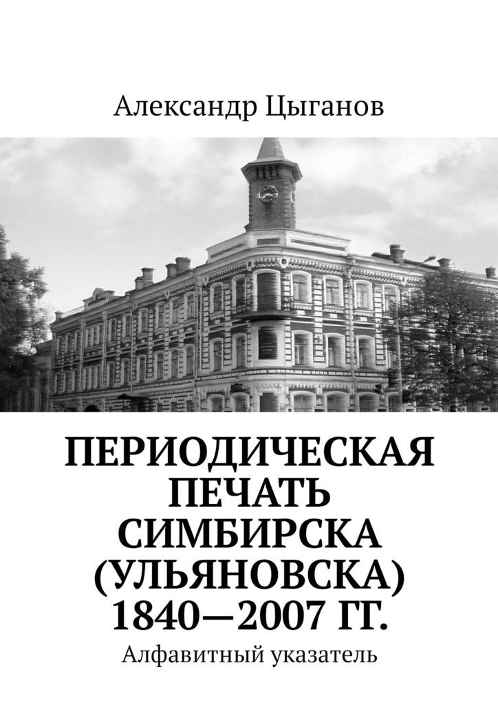 Александр Цыганов Периодическая печать Симбирска (Ульяновска) 1840—2007гг. Алфавитный указатель