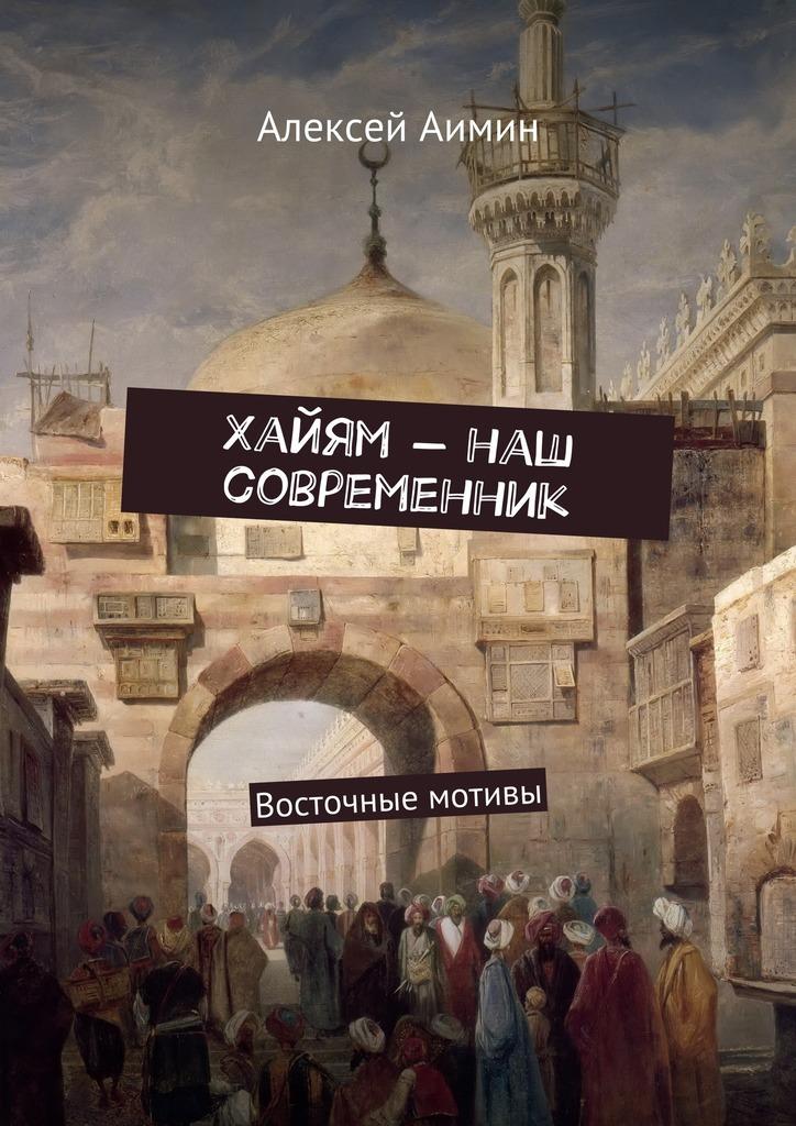 Алексей Аимин Хайям – наш современник. Восточные мотивы алексей аимин хайям – наш современник восточные мотивы