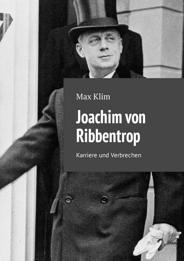Max Klim Joachim von Ribbentrop. Karriere und Verbrechen