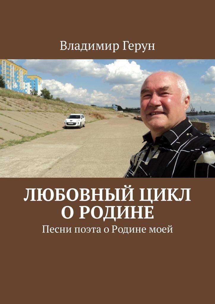 Владимир Герун Любовный цикл о Родине. Песни поэта оРодинемоей