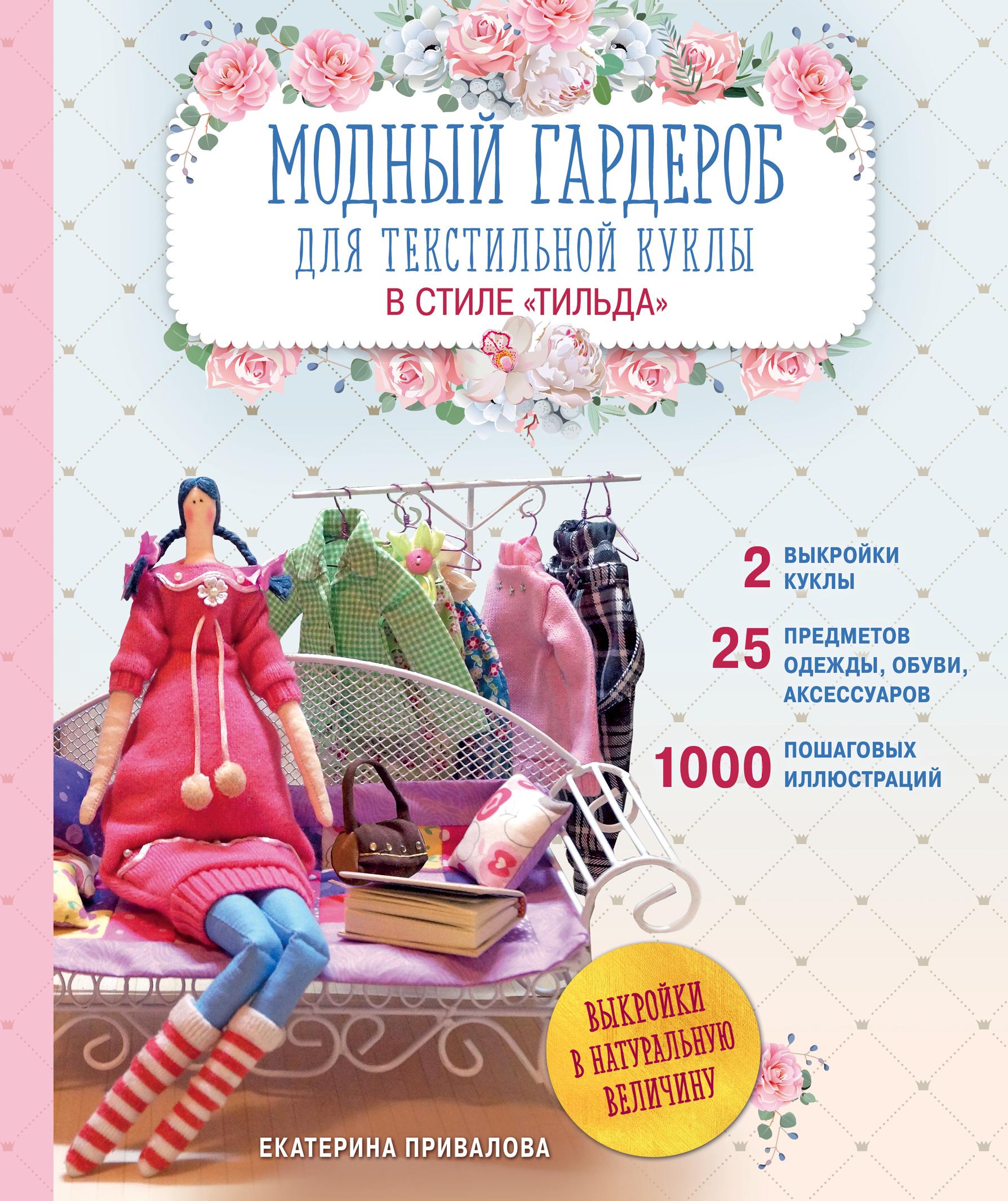 Екатерина Привалова Модный гардероб для текстильной куклы в стиле Тильда. Полное практическое руководство. Мастер-классы и выкройки