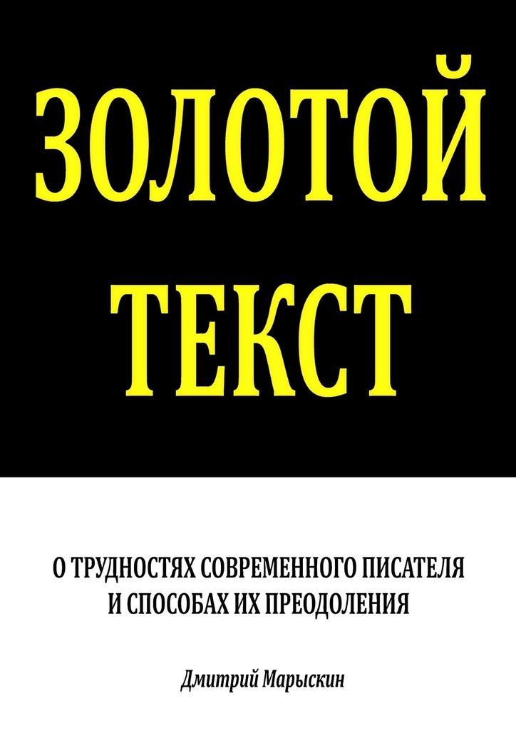 Дмитрий Марыскин Золотой текст. О трудностях современного писателя испособах ихпреодоления