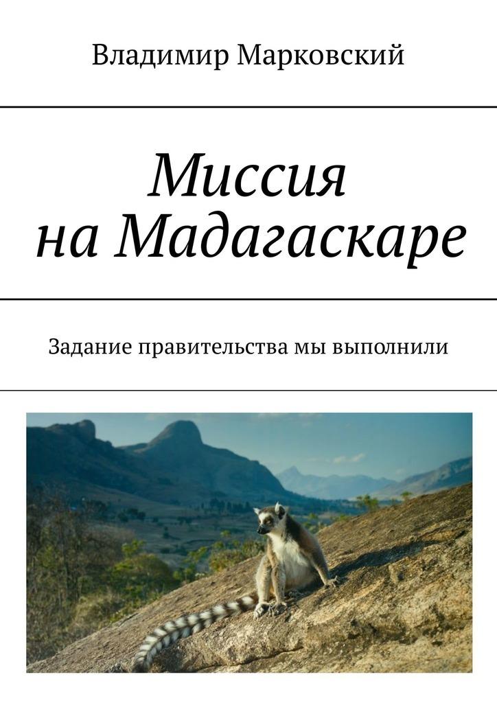 Владимир Марковский Миссия на Мадагаскаре. Задание правительства мы выполнили владимир марковский миссия на мадагаскаре задание правительства мы выполнили