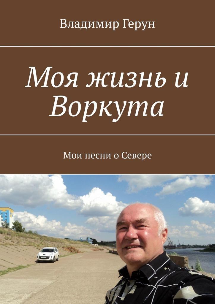 Владимир Герун Моя жизнь и Воркута. Мои песни оСевере