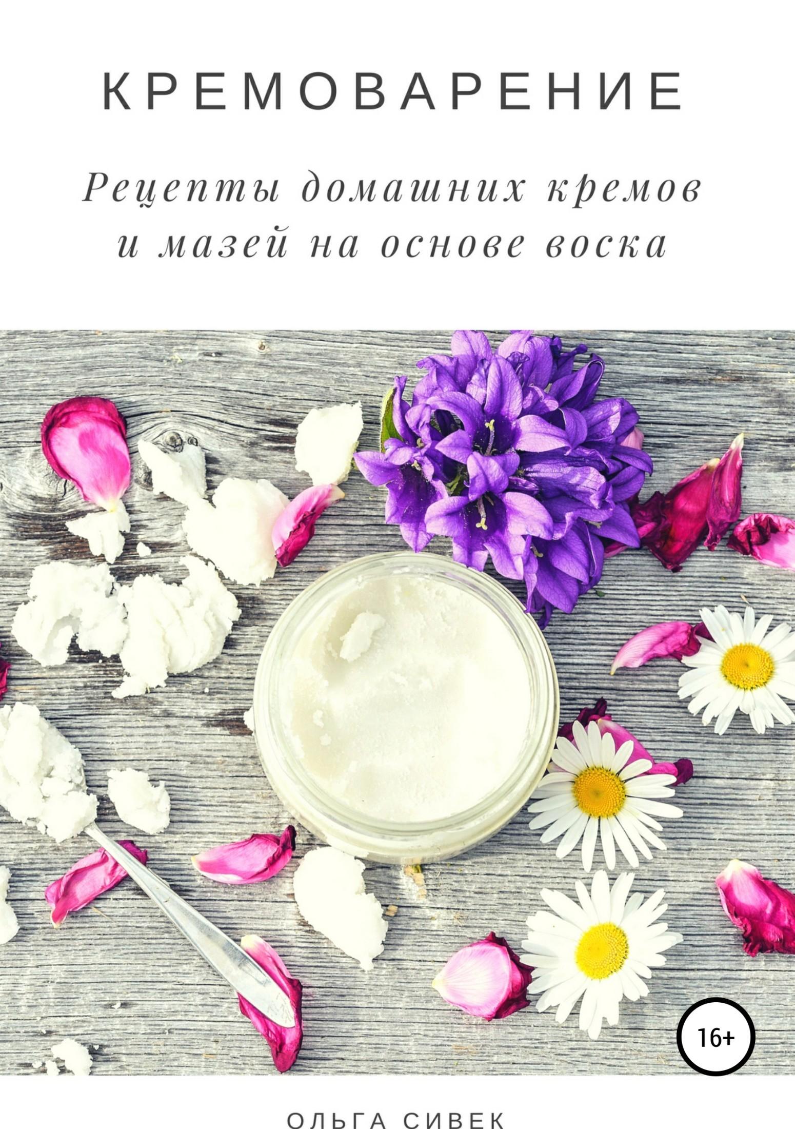 Ольга Сивек Кремоварение. Рецепты домашних кремов и мазей на основе воска недорого