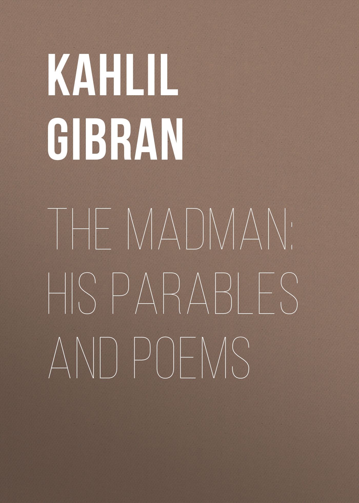 Kahlil Gibran The Madman: His Parables and Poems kahlil gibran the forerunner his parables and poems