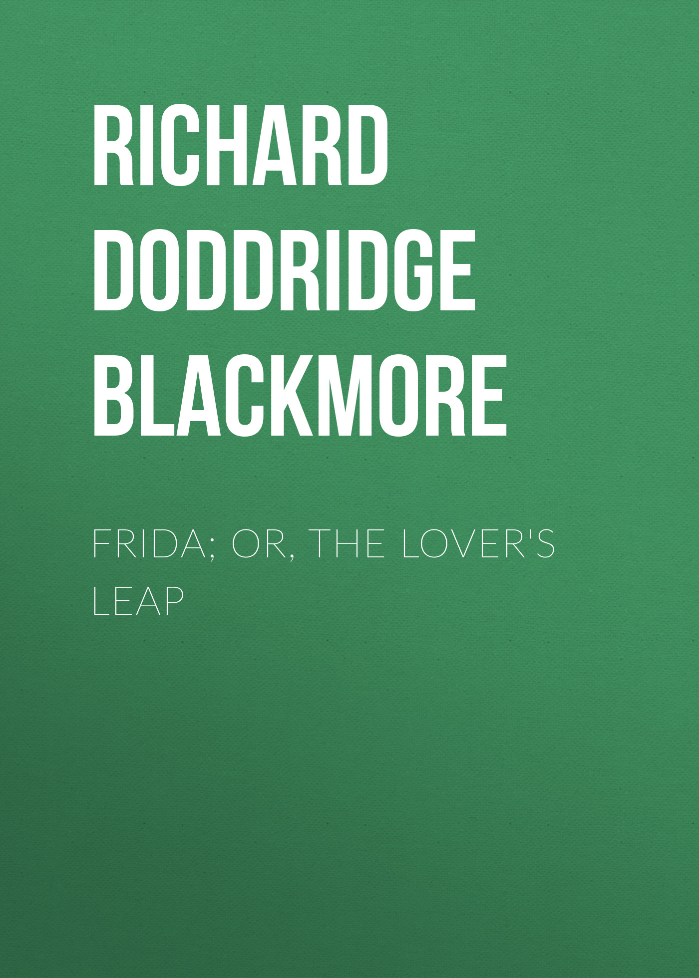 Richard Doddridge Blackmore Frida; Or, The Lover's Leap blackmore richard doddridge clara vaughan volume 1 of 3