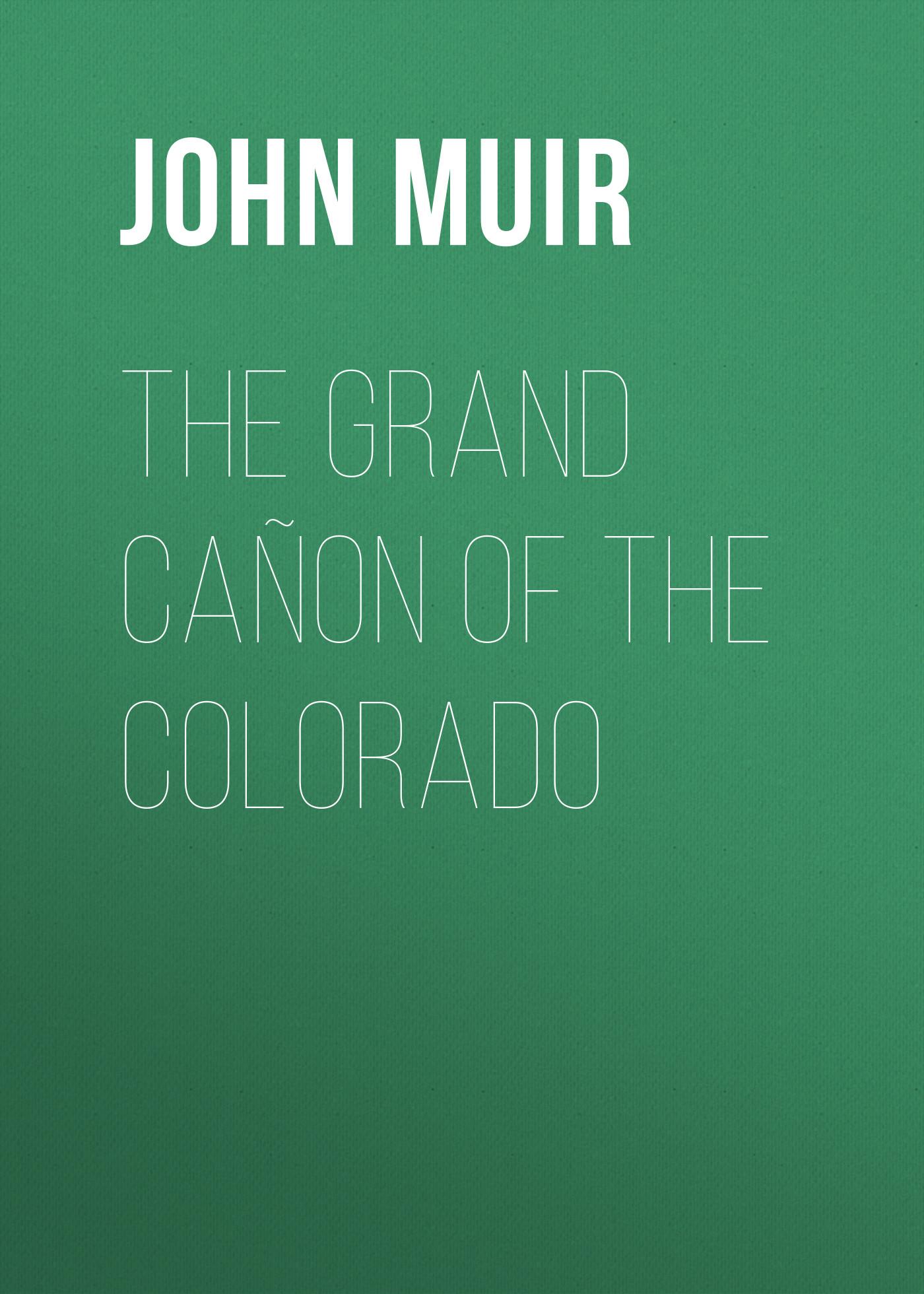 John Muir The Grand Cañon of the Colorado john muir the story of my boyhood and youth