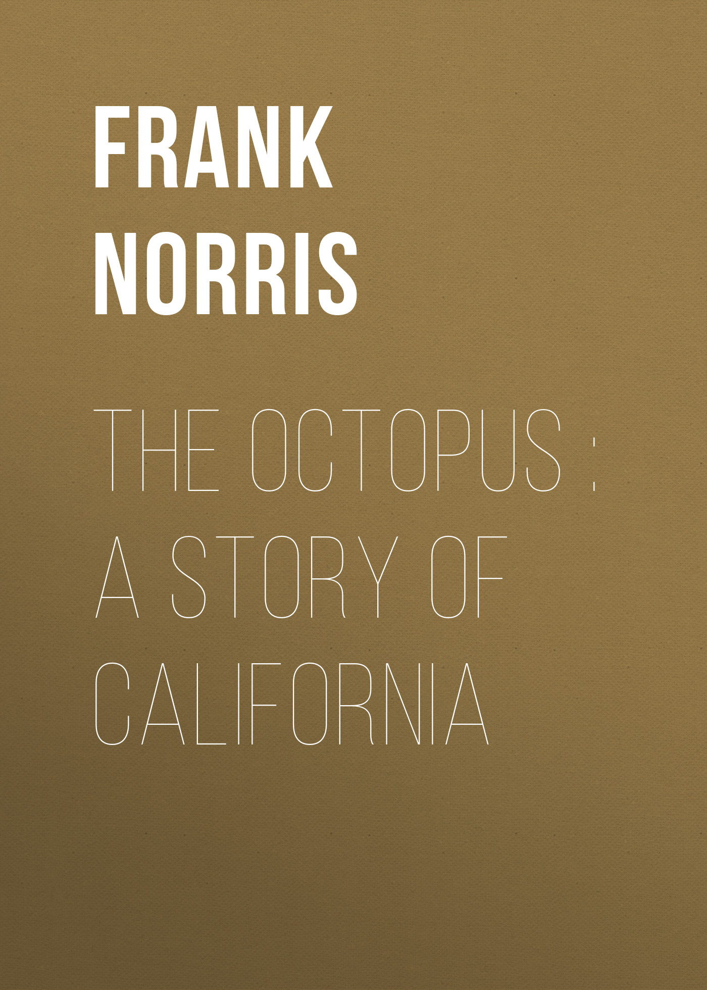 Frank Norris The Octopus : A Story of California
