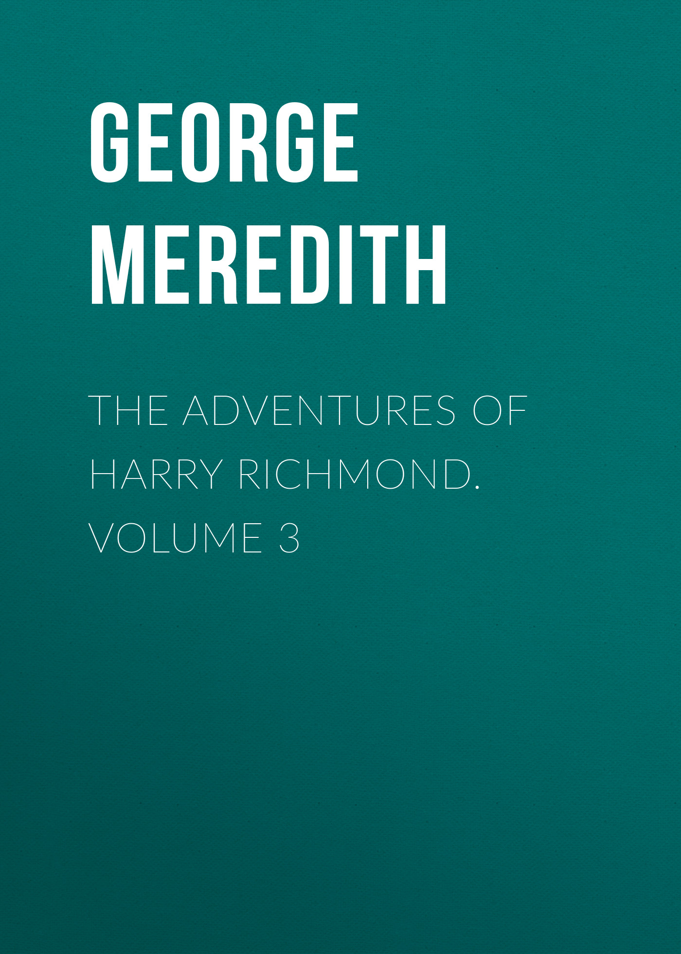 George Meredith The Adventures of Harry Richmond. Volume 3 sala george augustus the strange adventures of captain dangerous volume 1
