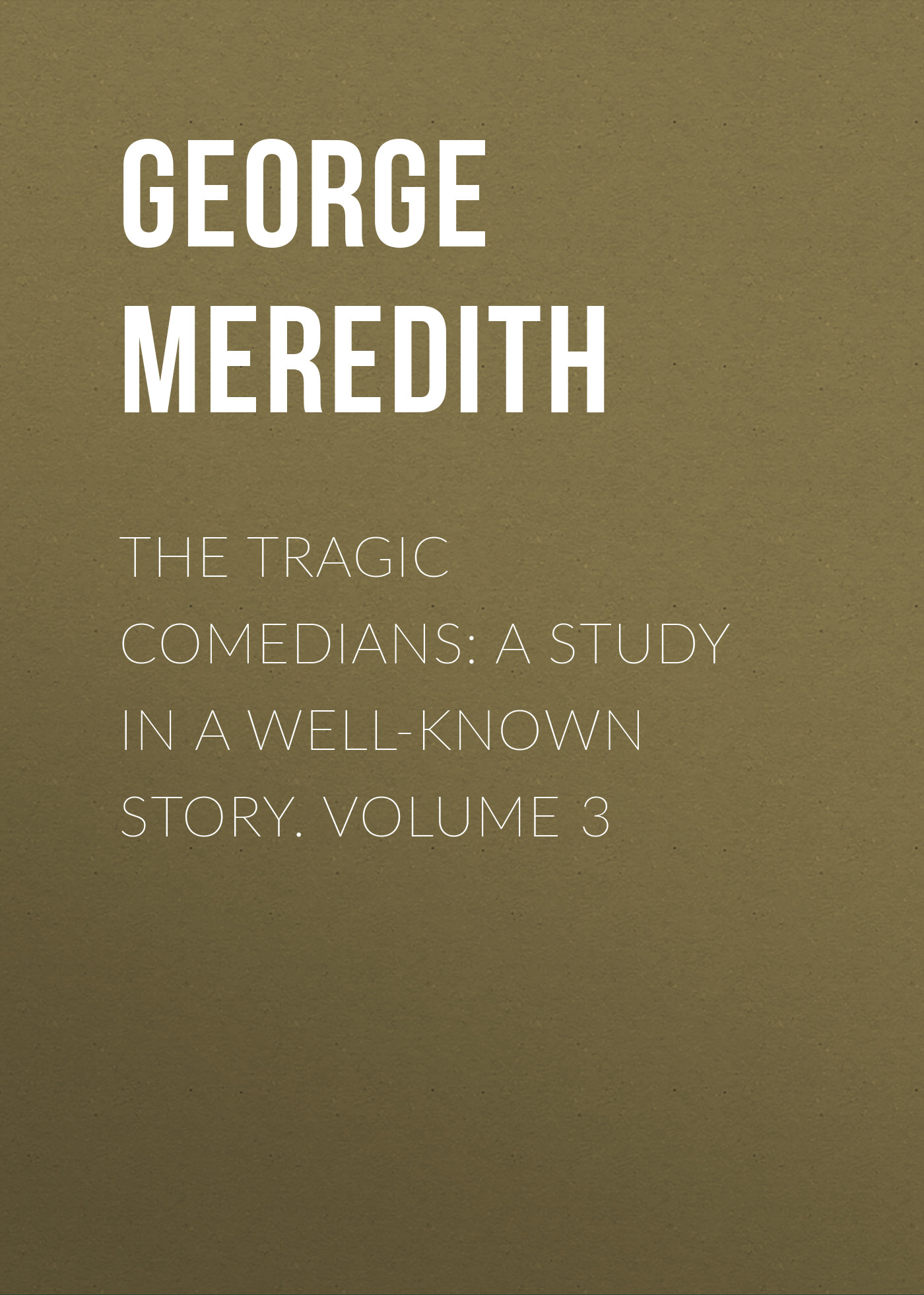 George Meredith The Tragic Comedians: A Study in a Well-known Story. Volume 3 george meredith the egoist a comedy in narrative