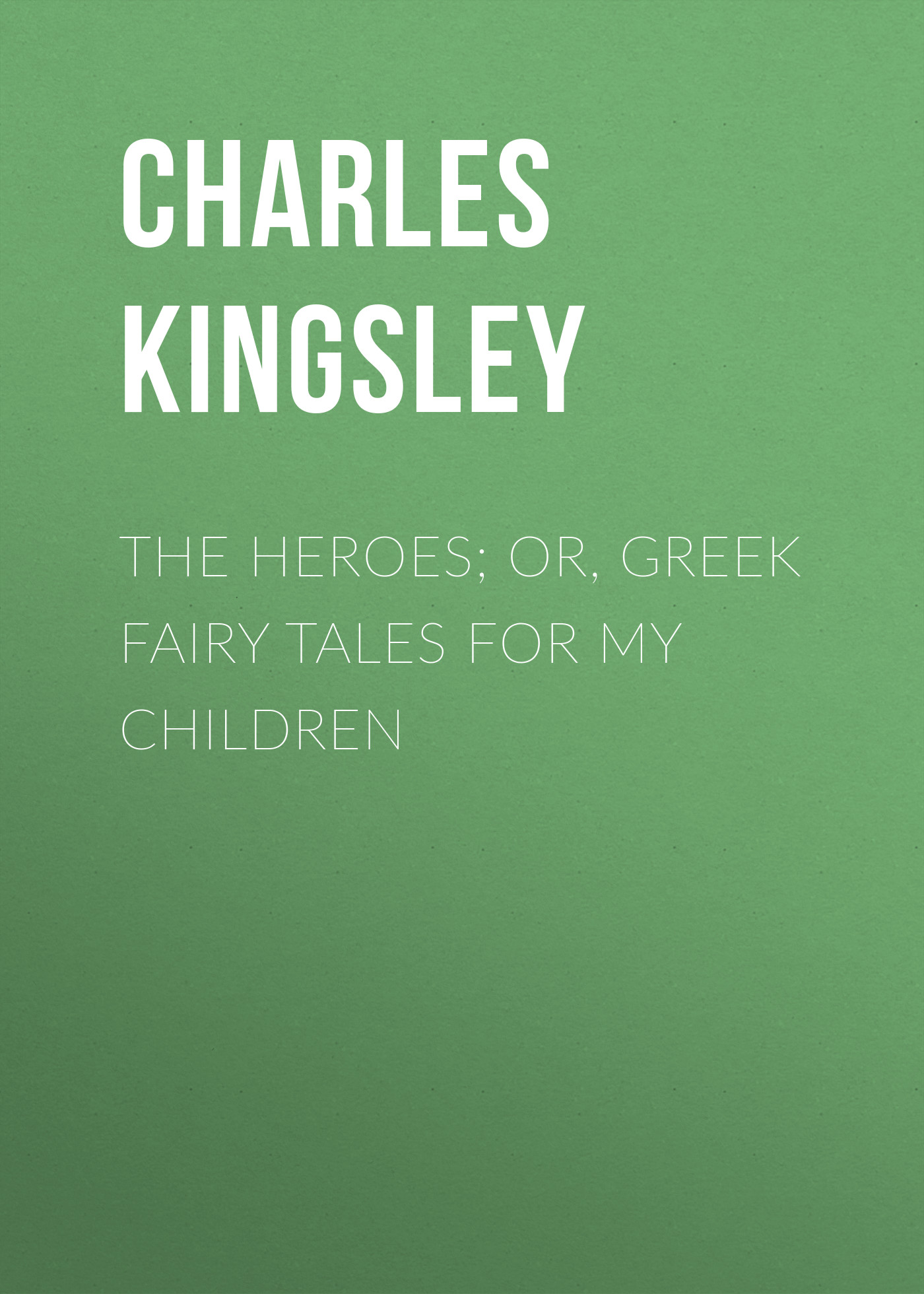 Charles Kingsley The Heroes; Or, Greek Fairy Tales for My Children charles kingsley the roman and the teuton