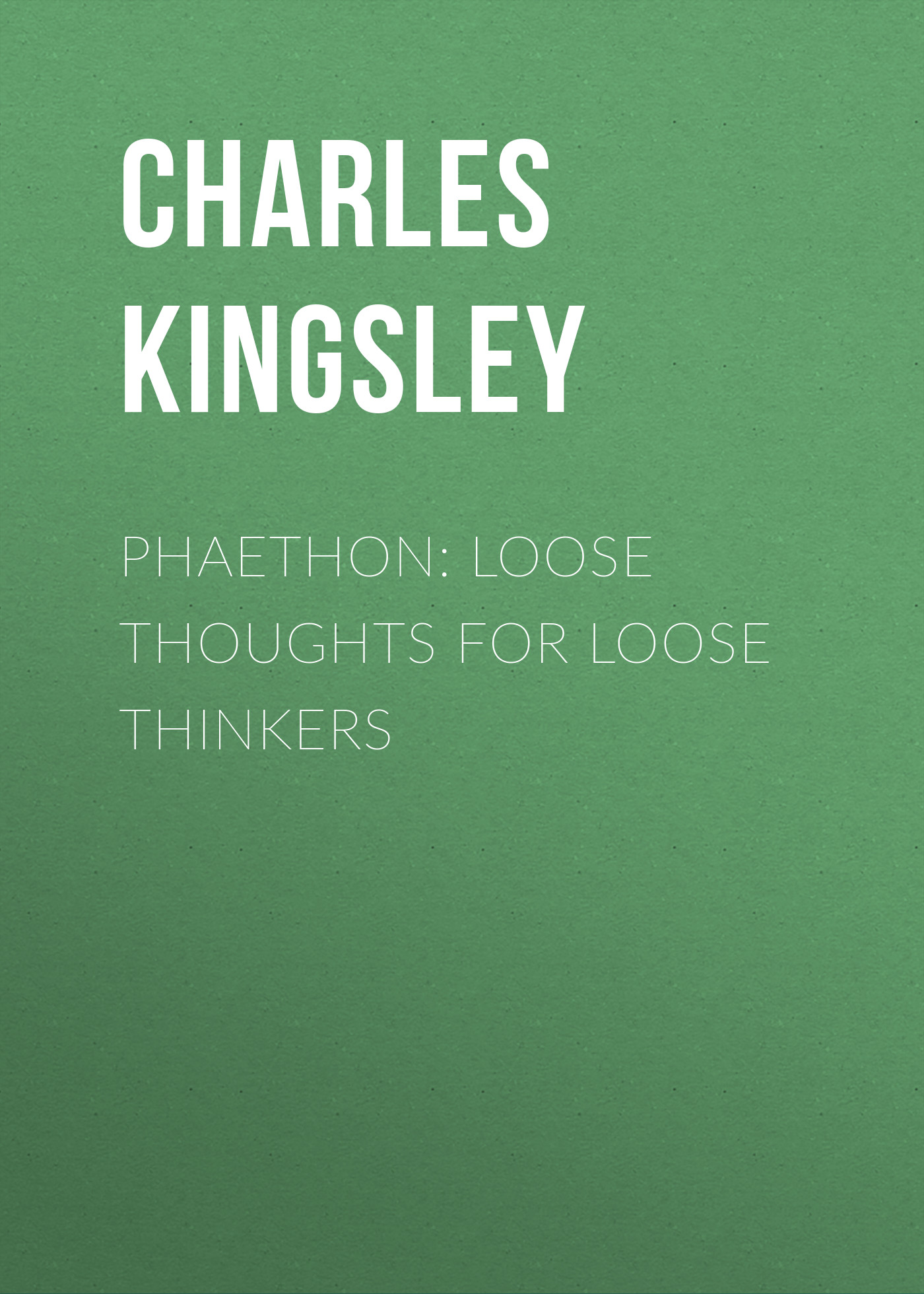 Charles Kingsley Phaethon: Loose Thoughts for Loose Thinkers loose