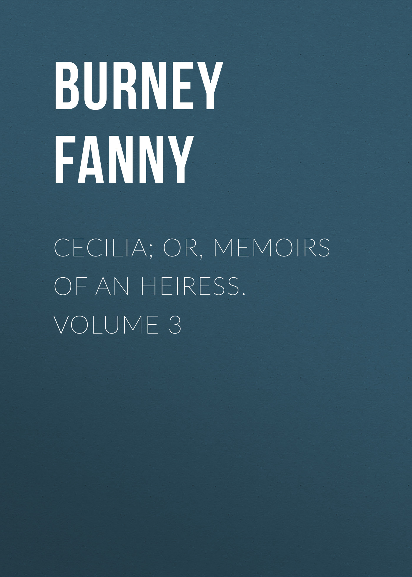 Burney Fanny Cecilia; Or, Memoirs of an Heiress. Volume 3 burney fanny the wanderer or female difficulties volume 5 of 5