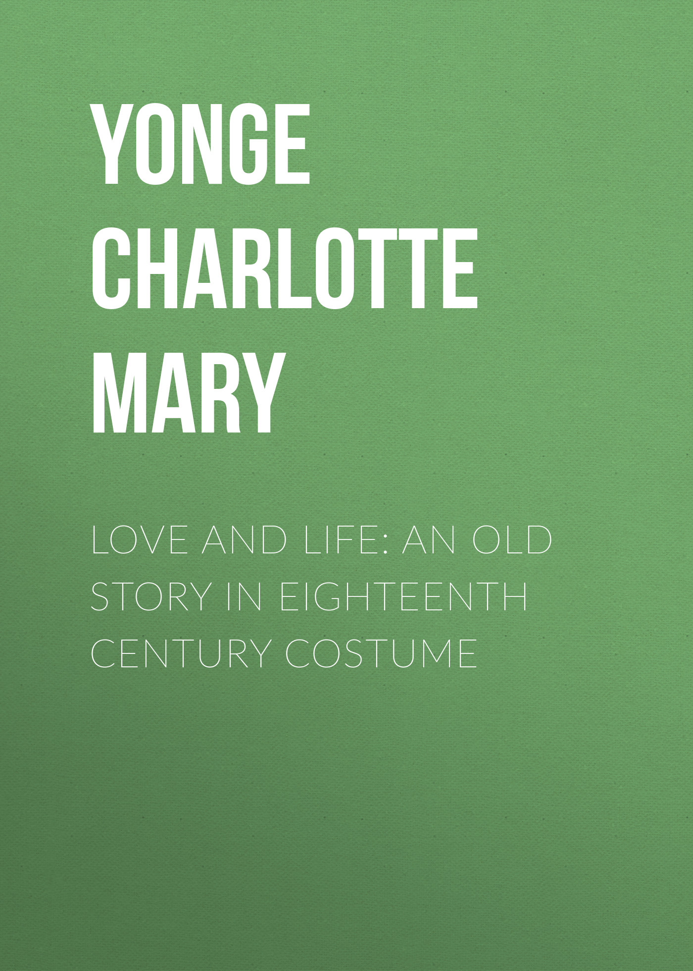 Yonge Charlotte Mary Love and Life: An Old Story in Eighteenth Century Costume charlotte lamb falling in love