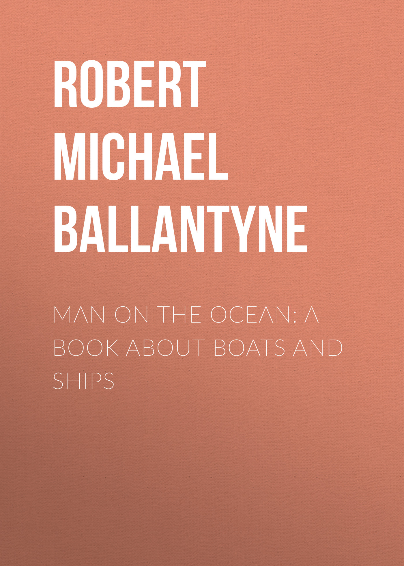 Robert Michael Ballantyne Man on the Ocean: A Book about Boats and Ships