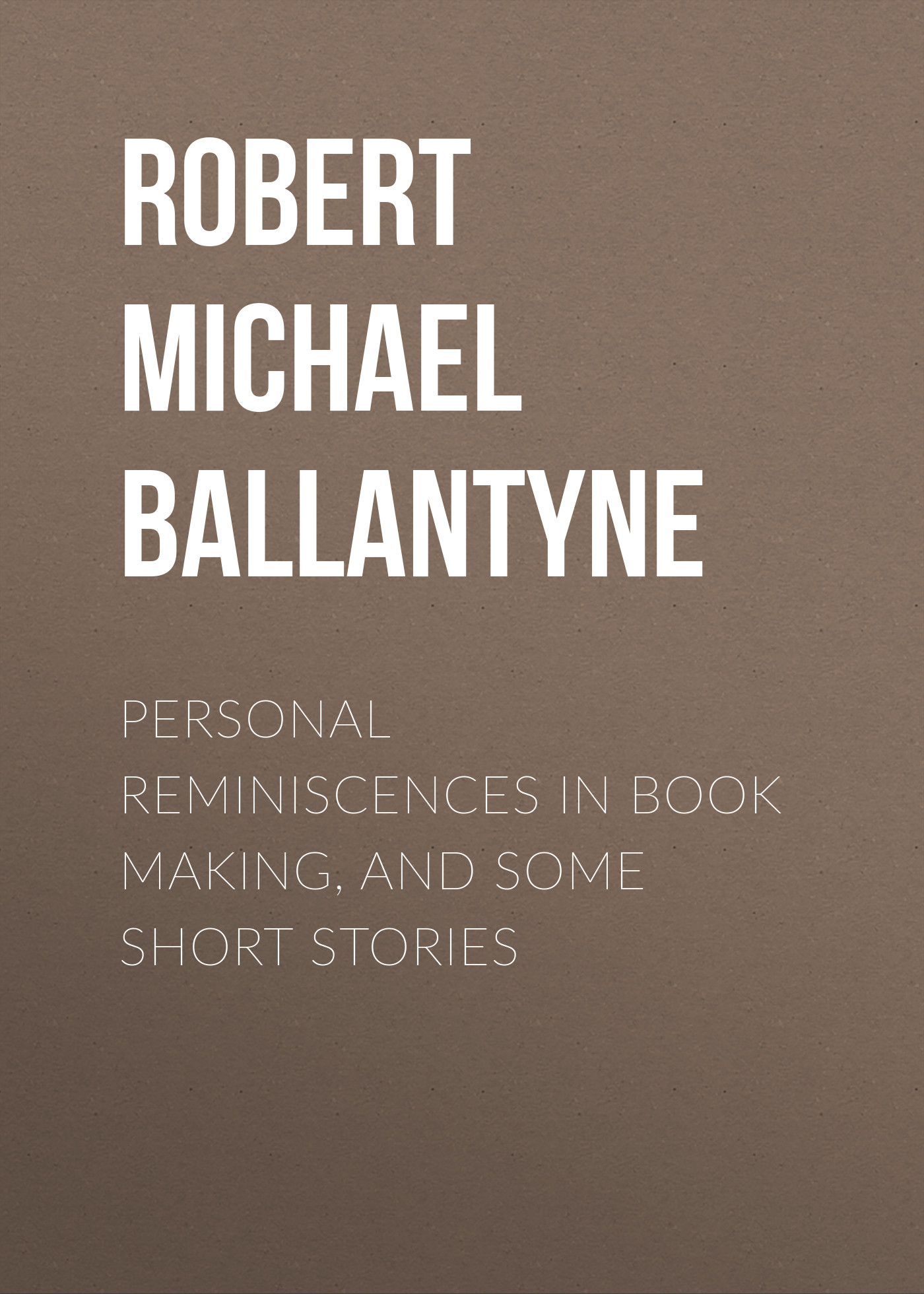 Robert Michael Ballantyne Personal Reminiscences in Book Making, and Some Short Stories