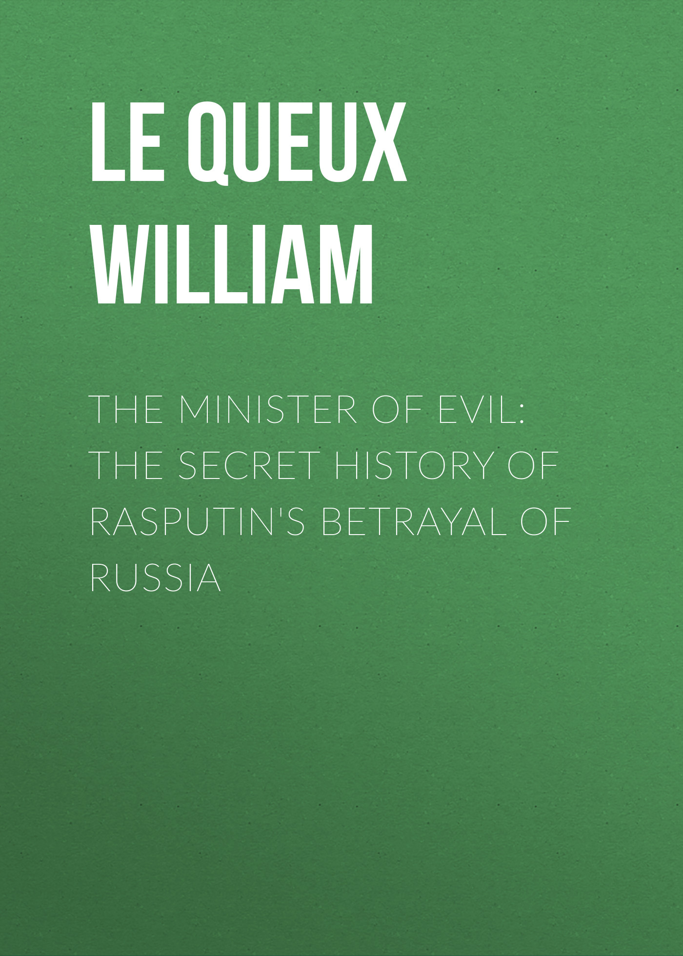 лучшая цена Le Queux William The Minister of Evil: The Secret History of Rasputin's Betrayal of Russia