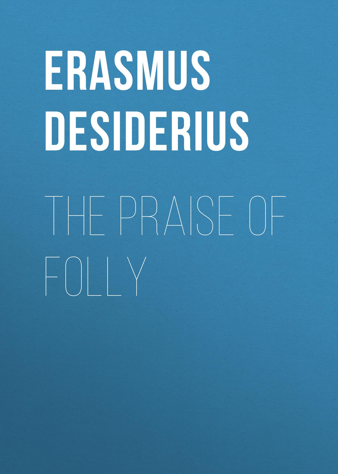 Erasmus Desiderius The Praise of Folly erasmus desiderius elogio della pazzia italian edition