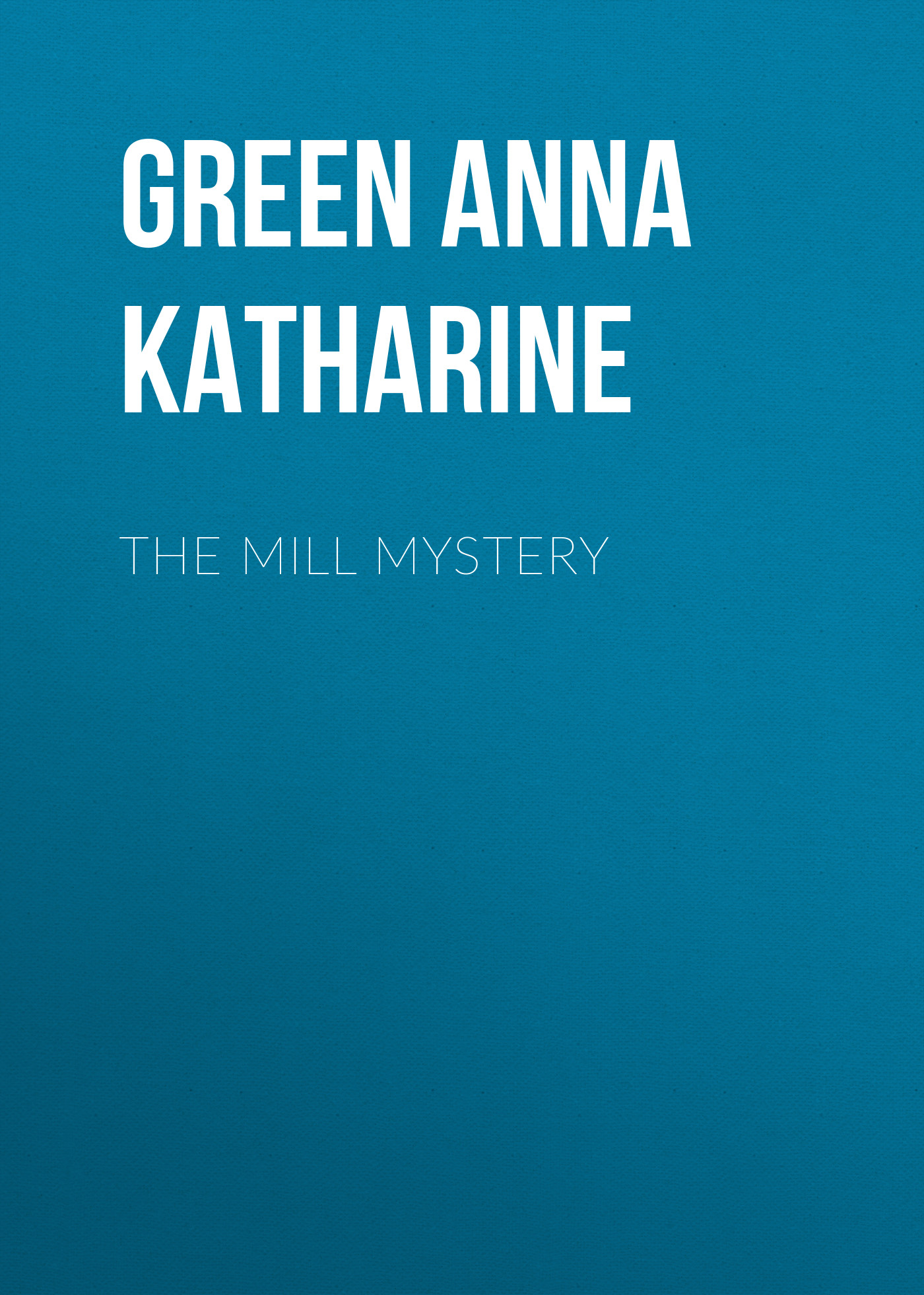 Green Anna Katharine The Mill Mystery green anna katharine the mystery of the hasty arrow