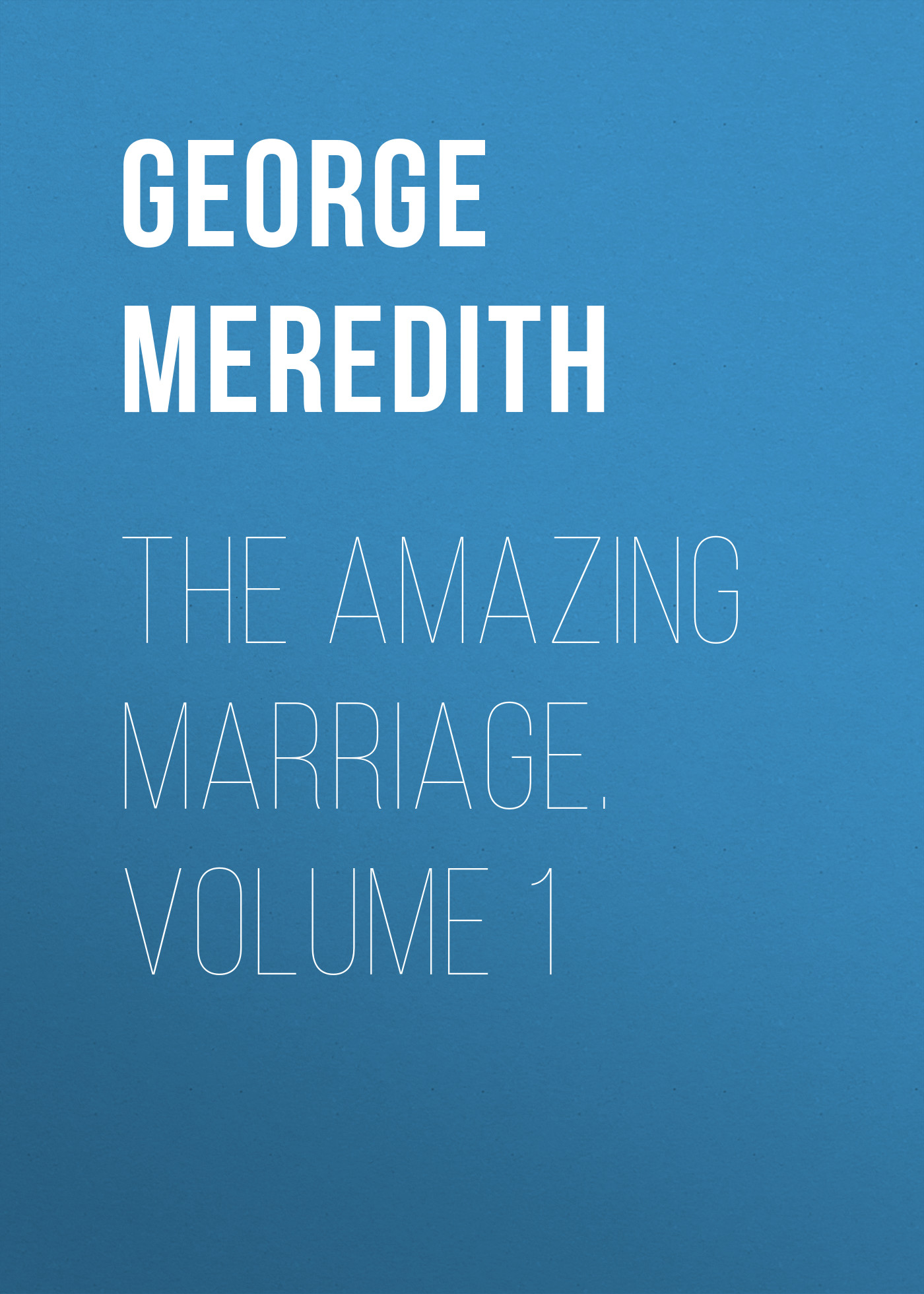 George Meredith The Amazing Marriage. Volume 1 george meredith the amazing marriage volume 1